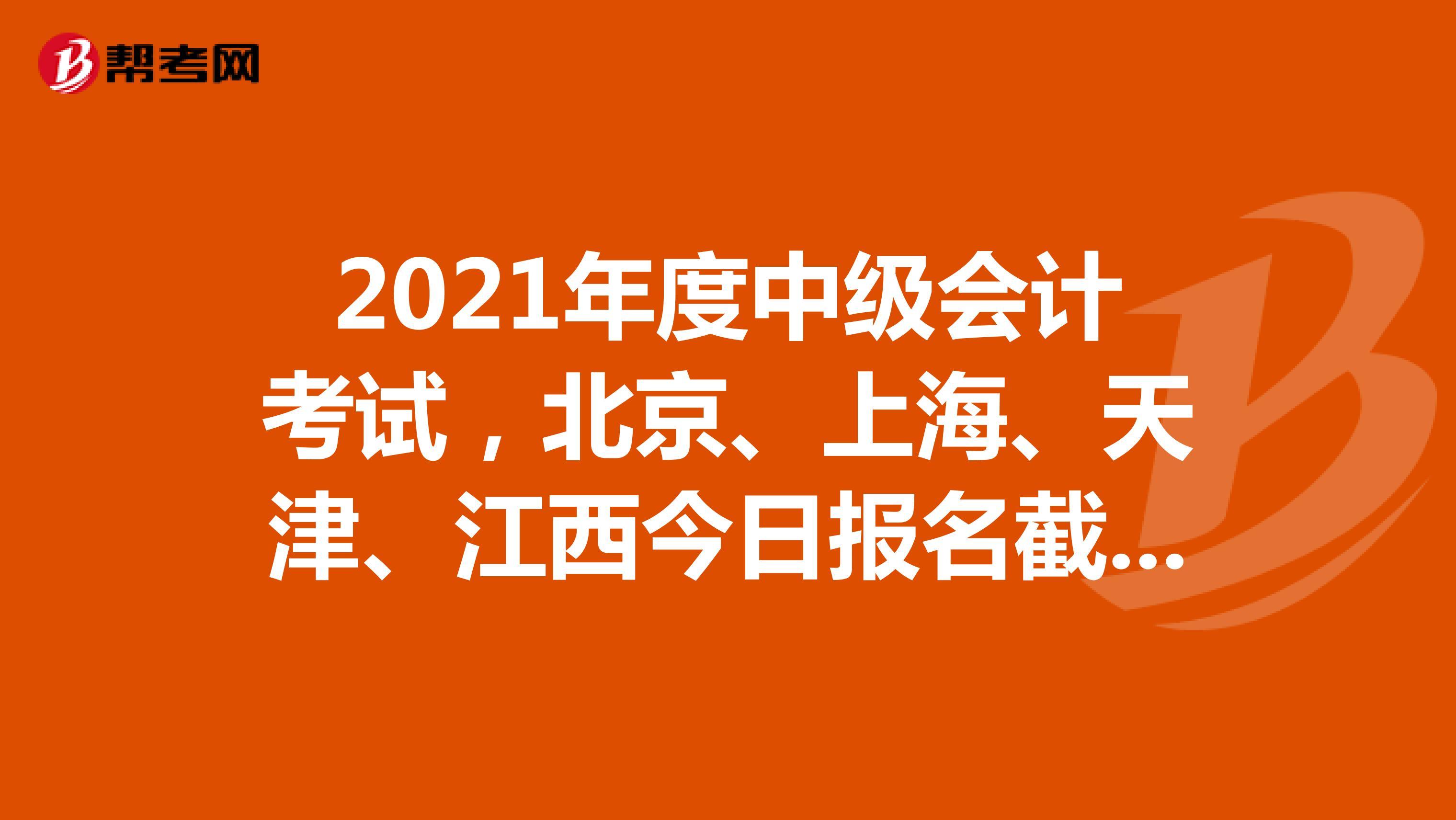 2021年度中级会计考试,北京、上海、天津、江西今日报名截止!