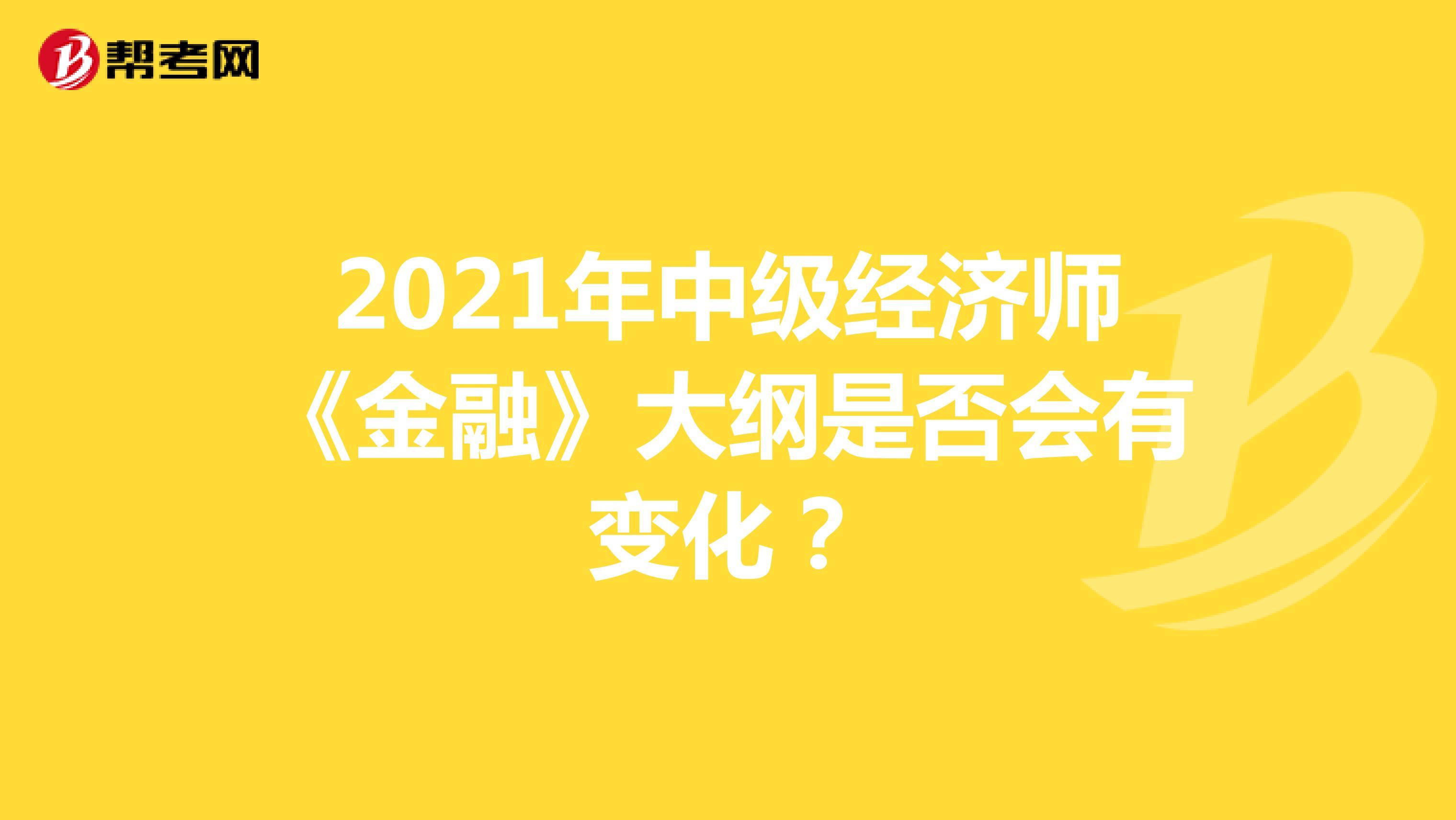 2021年(hot88电竞官网)中级经济师《金融》大纲是否会有变化?