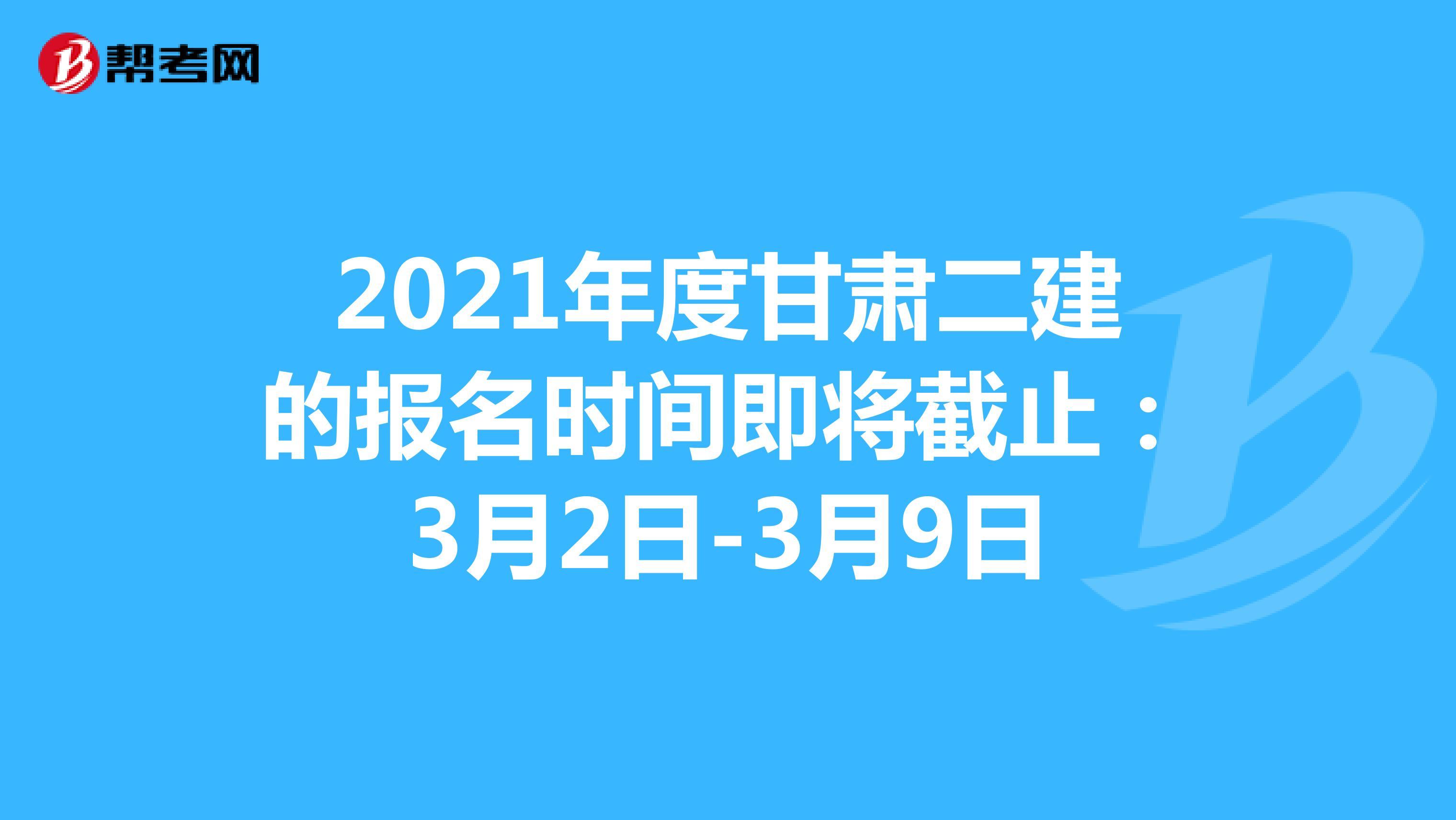 2021年度甘肃二建的报名时间即将截止:3月2日-3月9日