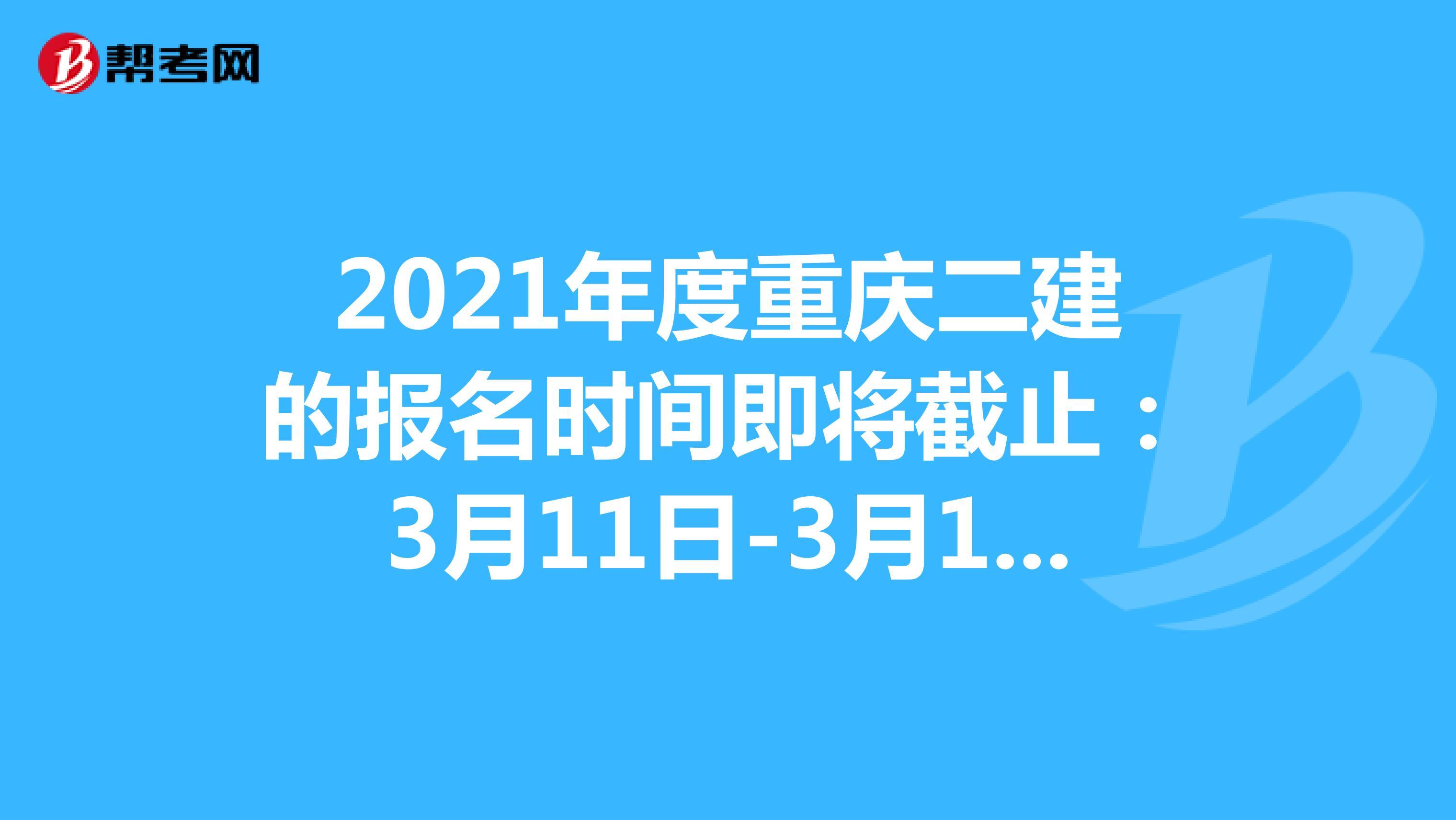 2021年度重庆二建的报名时间即将截止:3月11日-3月17日