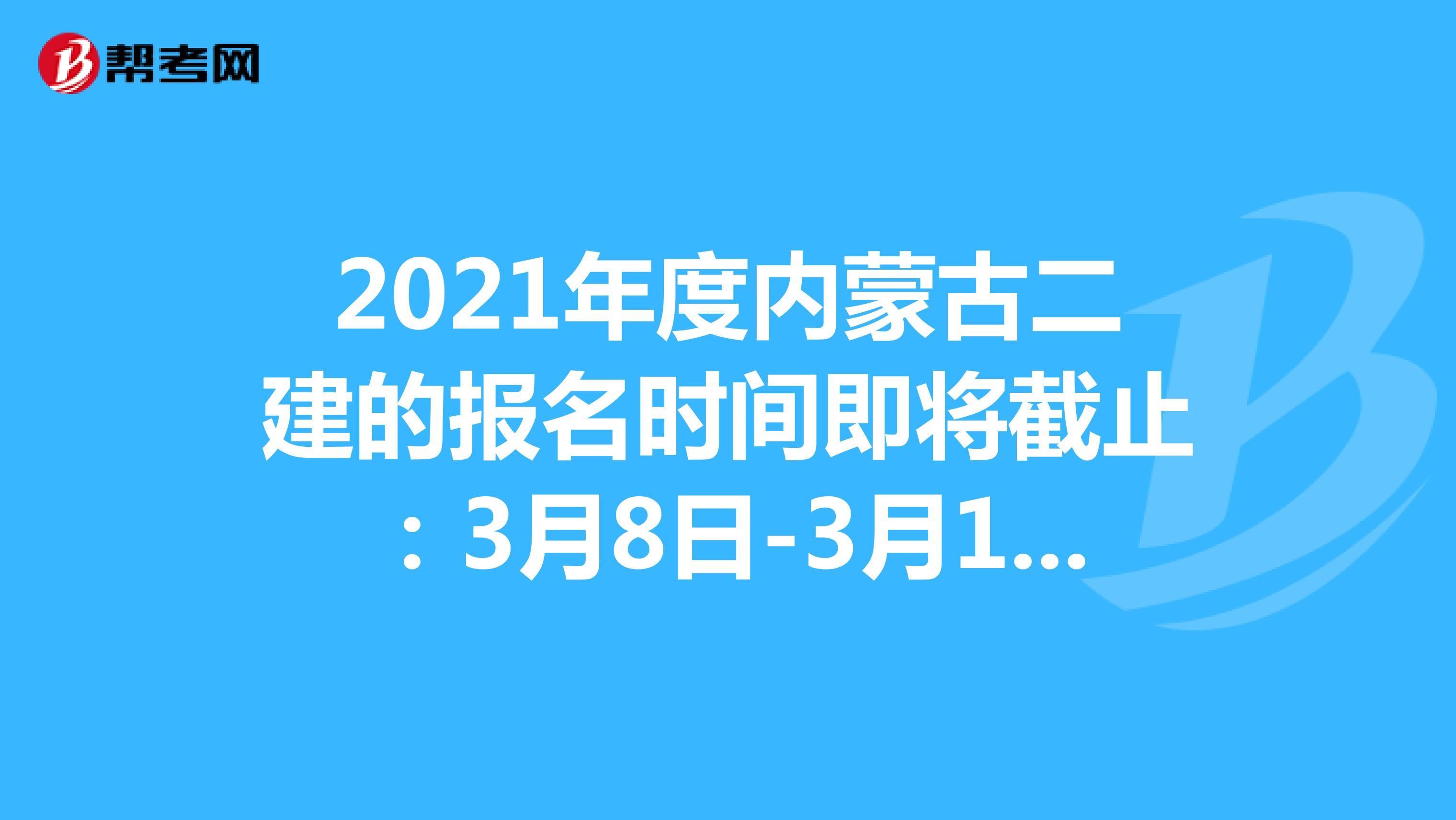 2021年度内蒙古二建的报名时间即将截止:3月8日-3月18日