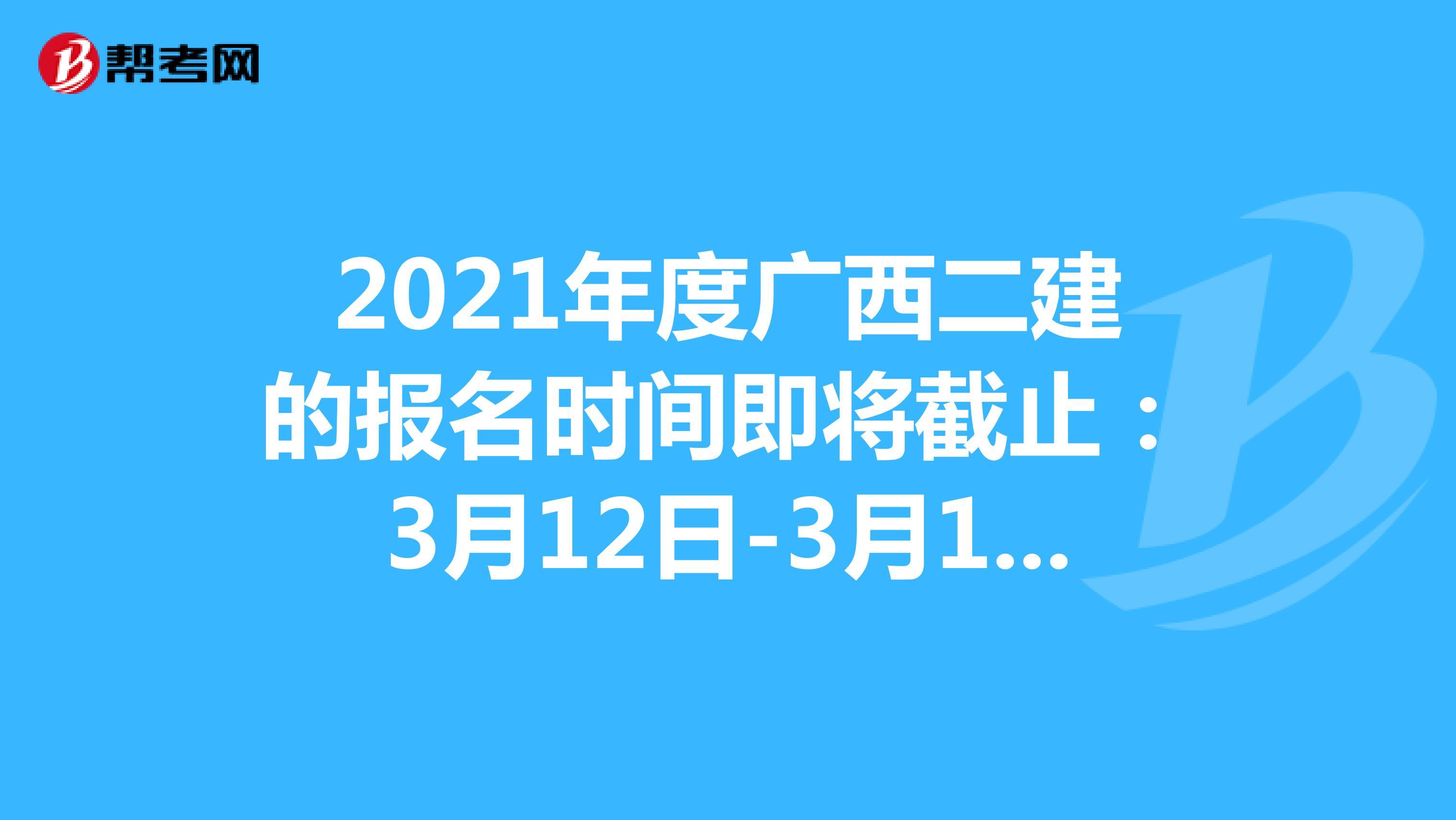 2021年度广西二建的报名时间即将截止:3月12日-3月18日