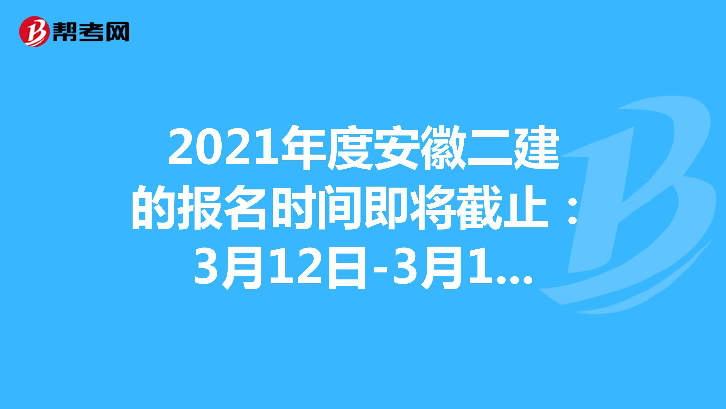 2021年度安徽二建的报名时间即将截止:3月12日-3月18日