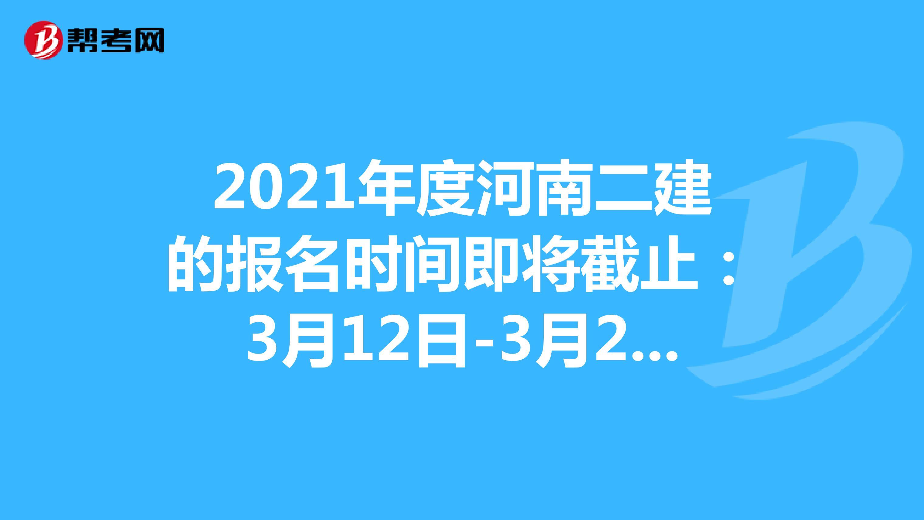 2021年度河南二建的报名时间即将截止:3月12日-3月21日