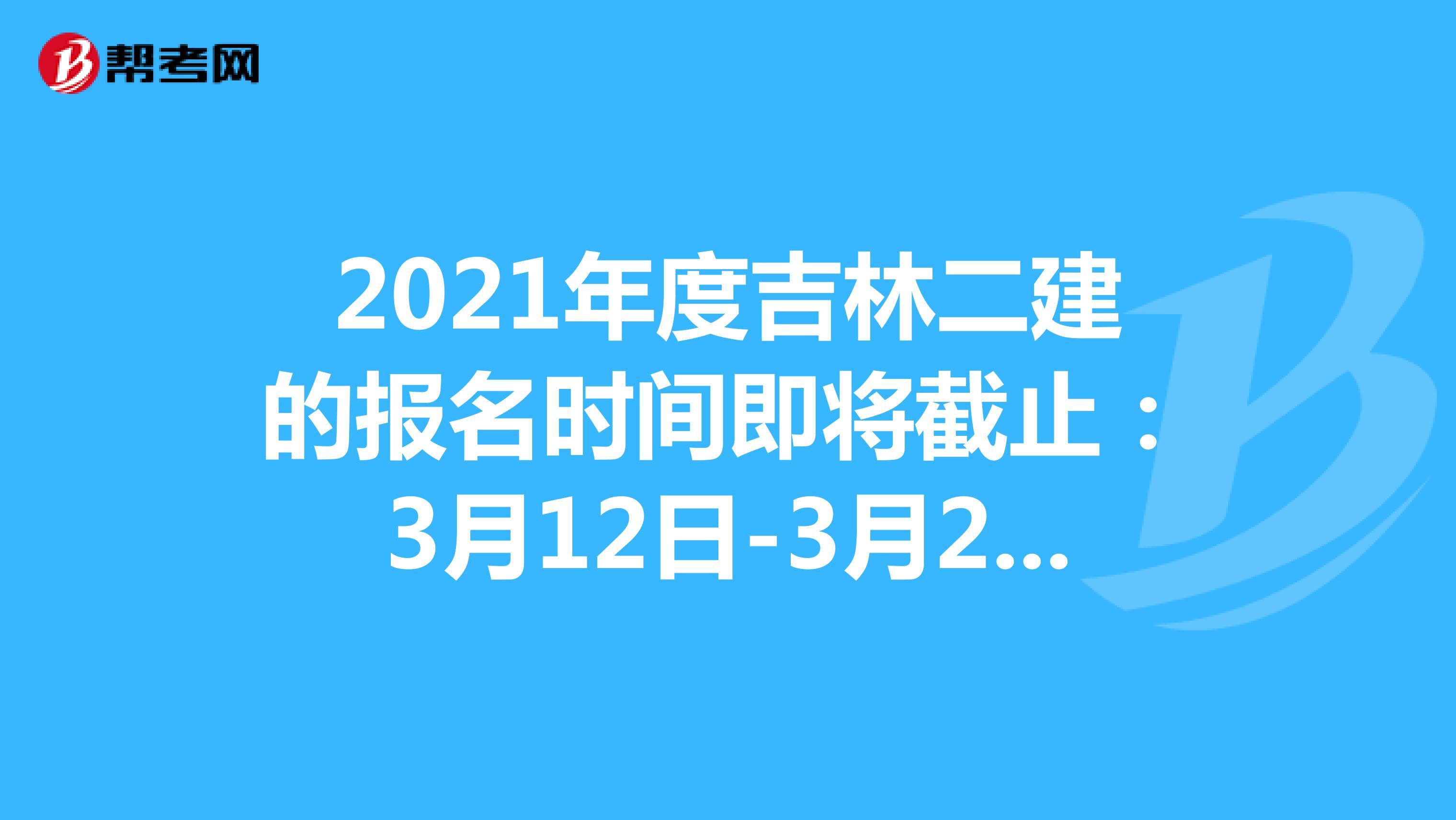 2021年度吉林二建的报名时间即将截止:3月12日-3月22日