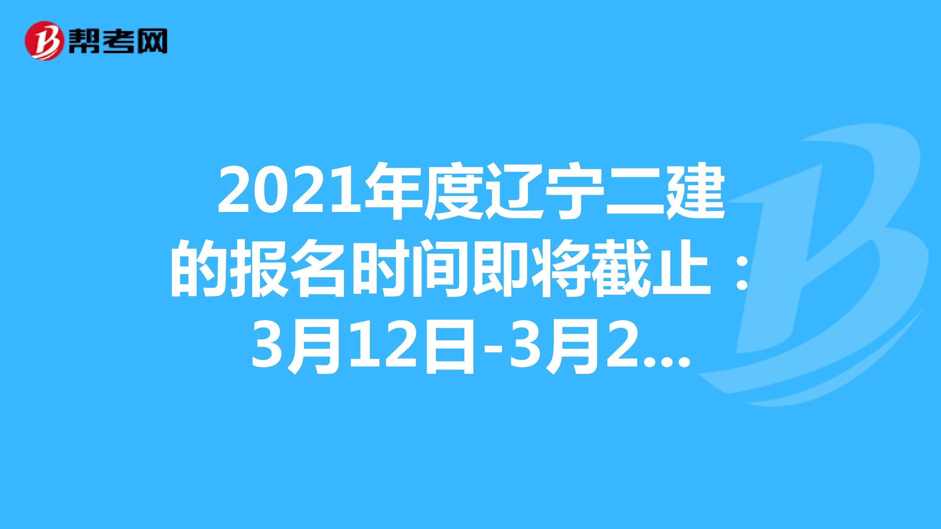 2021年度辽宁二建的报名时间即将截止:3月12日-3月23日