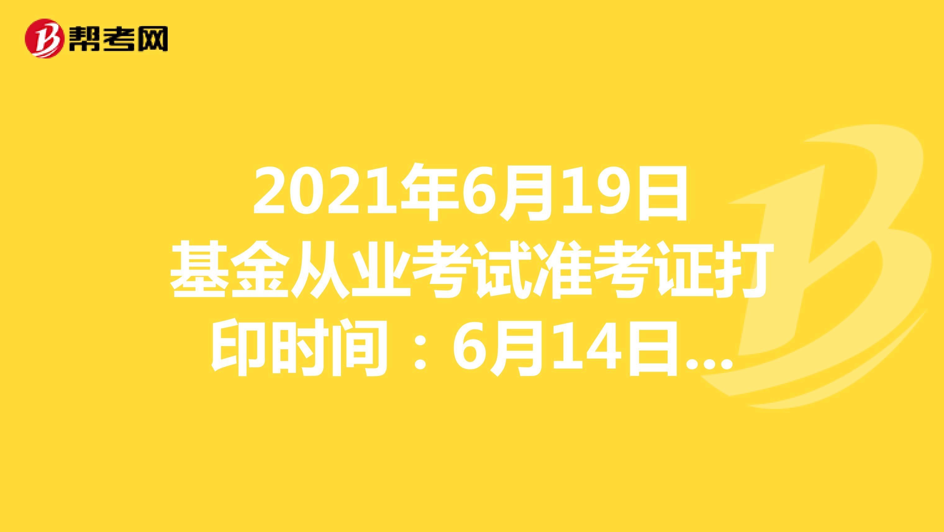 2021年6月19日基金從業考試準考證打印時間:6月14日-6月19日
