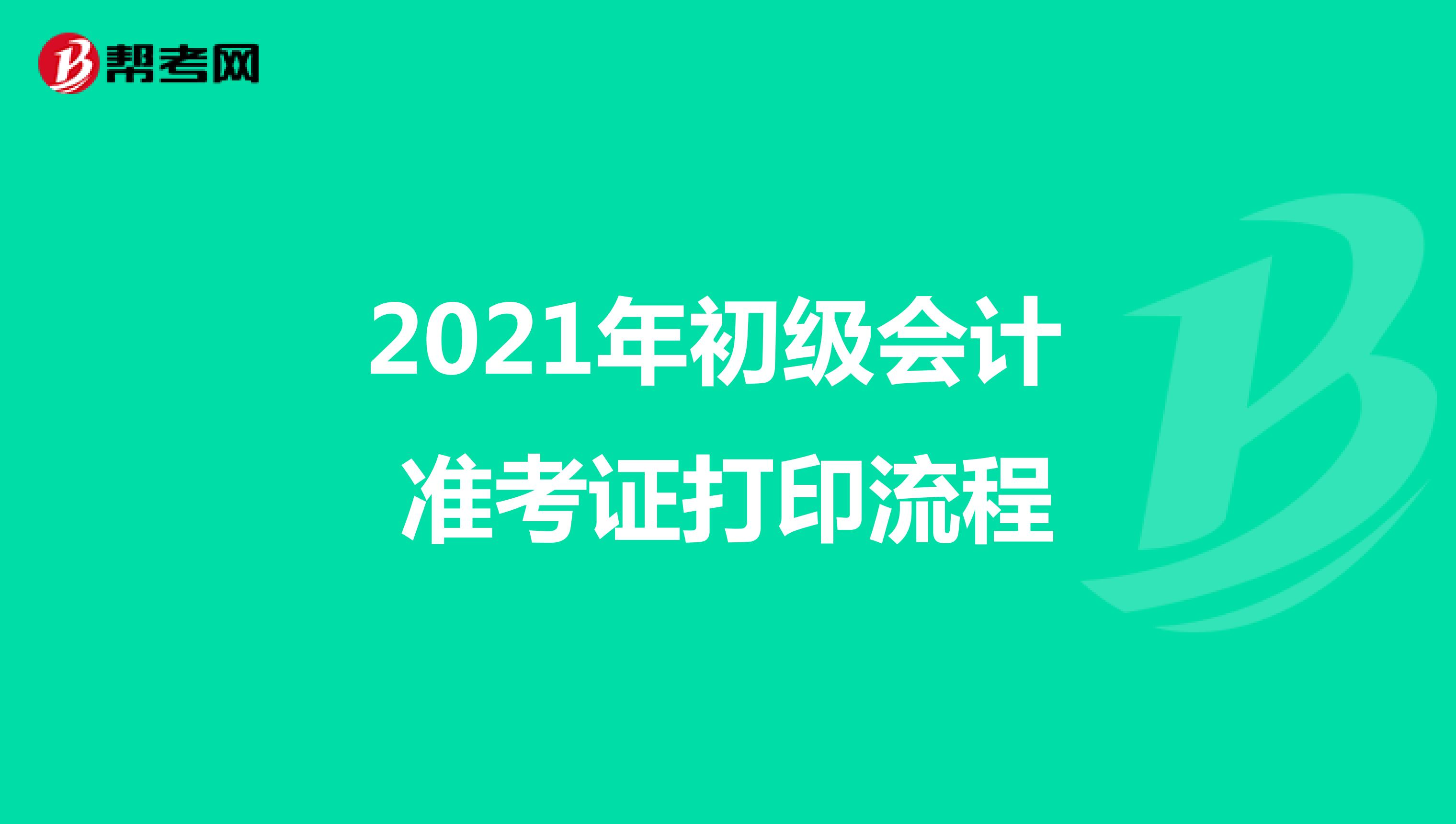 2021年初级会计 准考证打印流程
