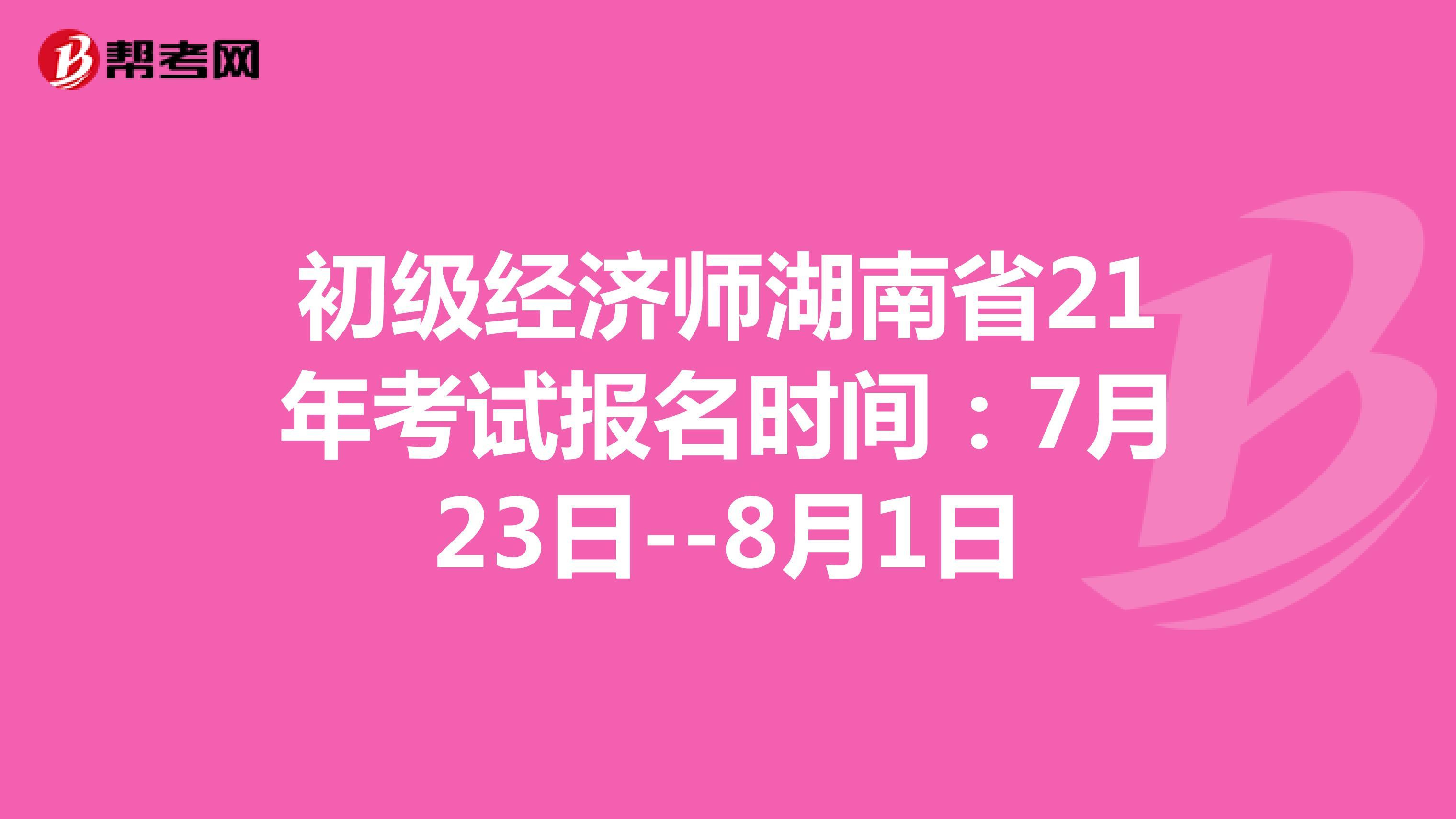 初级经济师湖南省21年考试报名时间:7月23日--8月1日