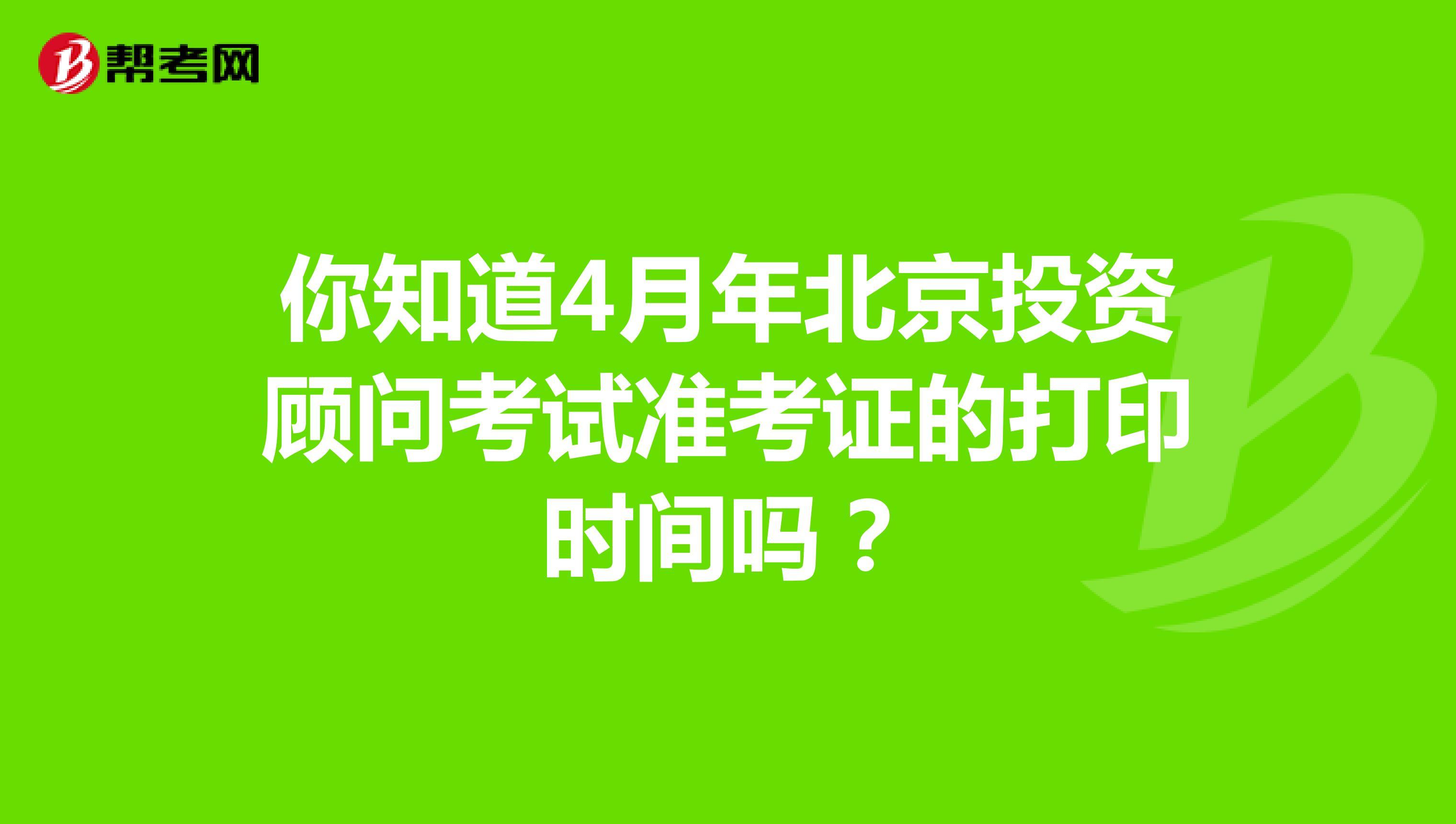 你知道7月年北京投资顾问考试准考证的打印时间吗?
