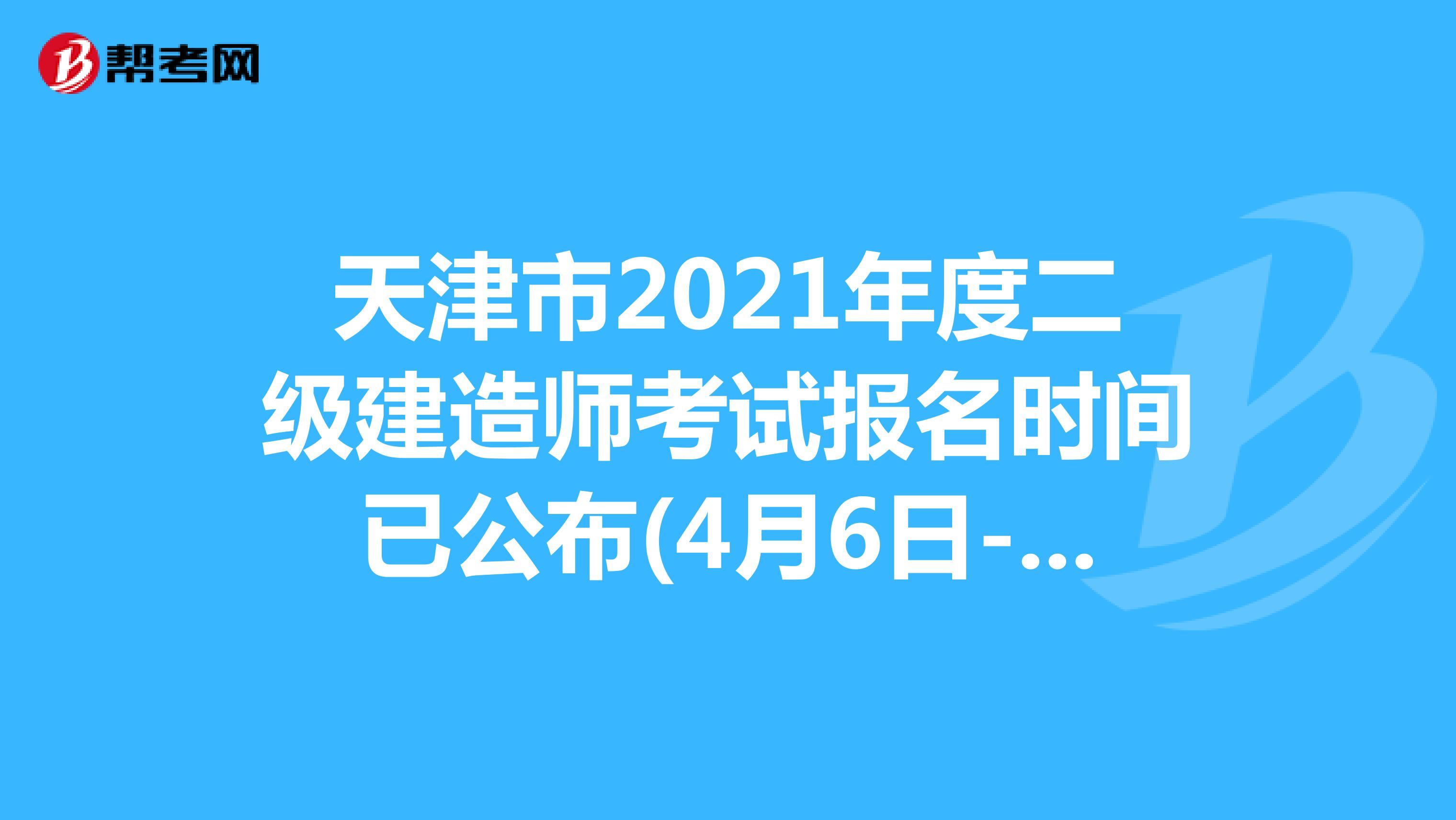 天津市2021年度二级建造师考试报名时间已公布(4月6日-4月10日)
