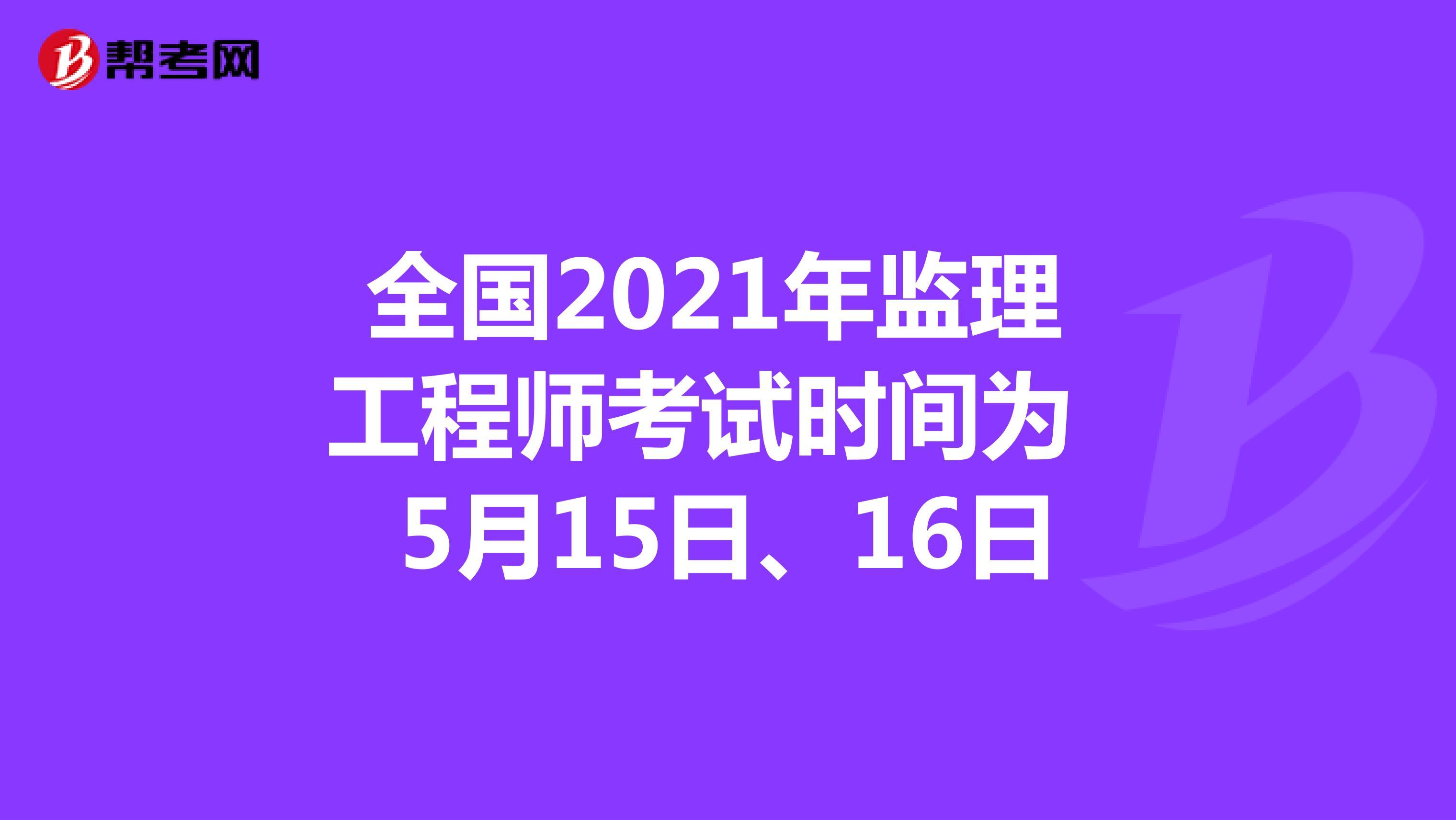 全国2021年监理工程师考试时间为5月15日、16日