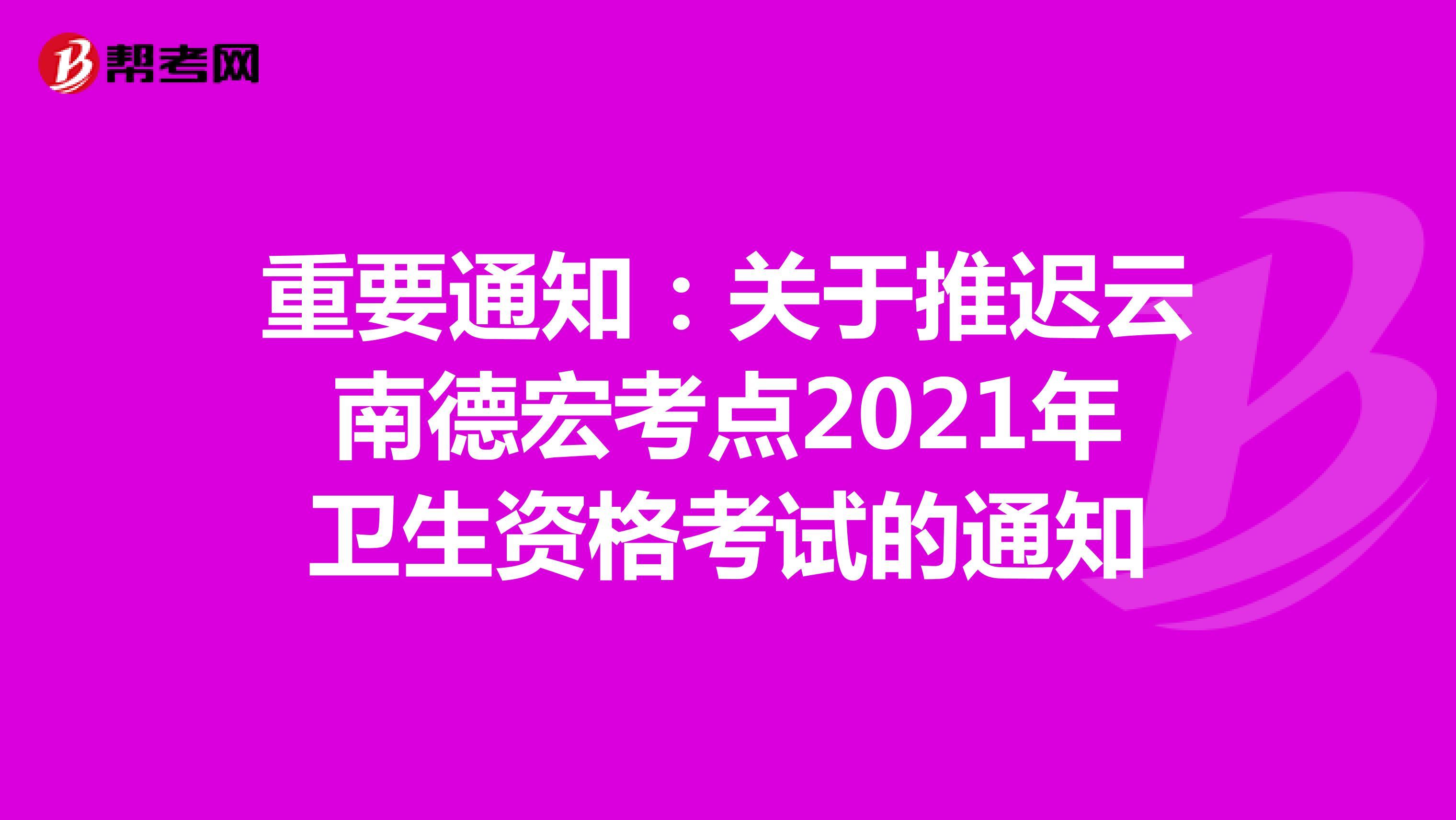 重要通知:关于推迟云南德宏考点2021年卫生资格考试的通知
