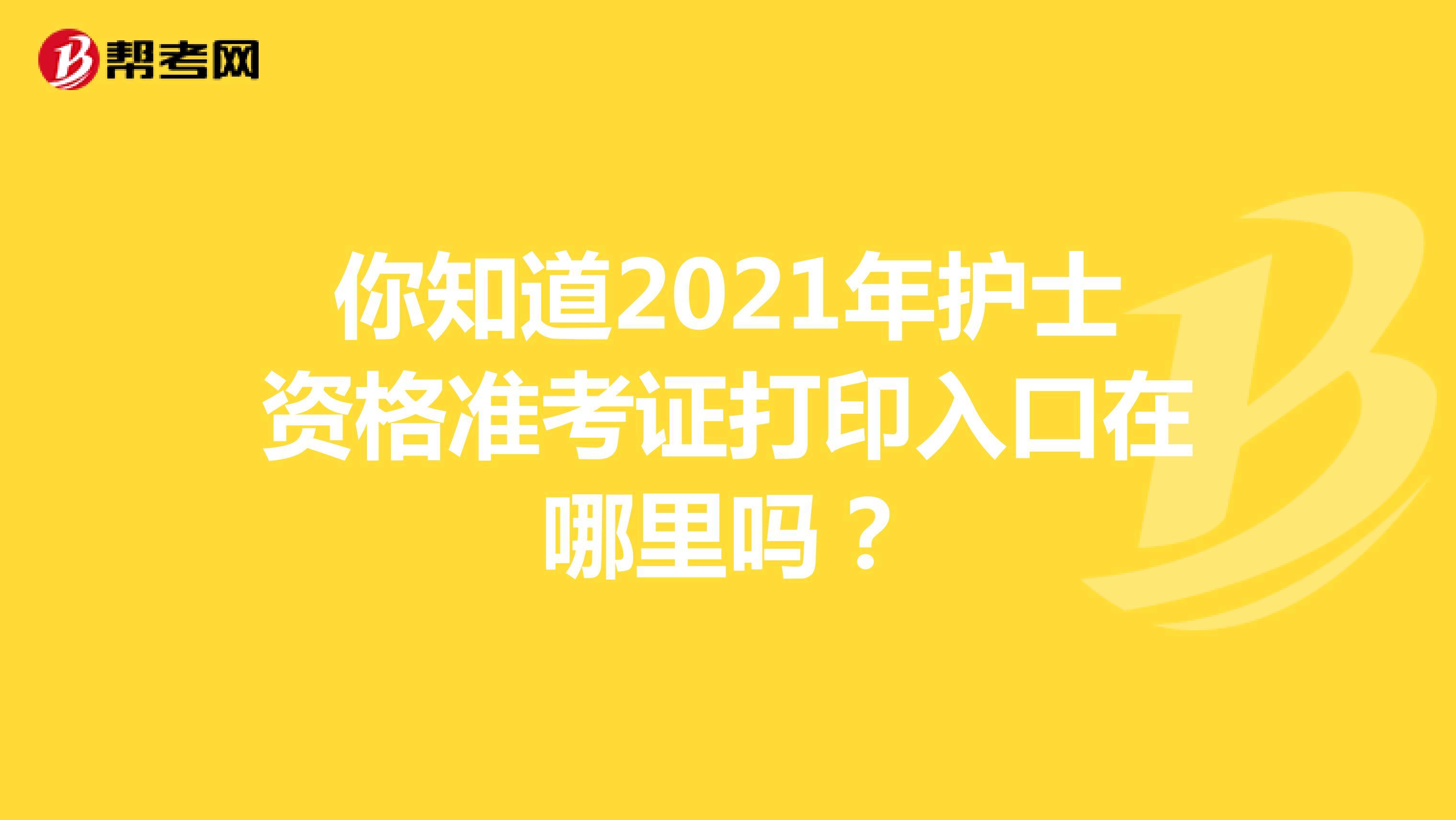 你知道2021年护士资格准考证打印入口在哪里吗?