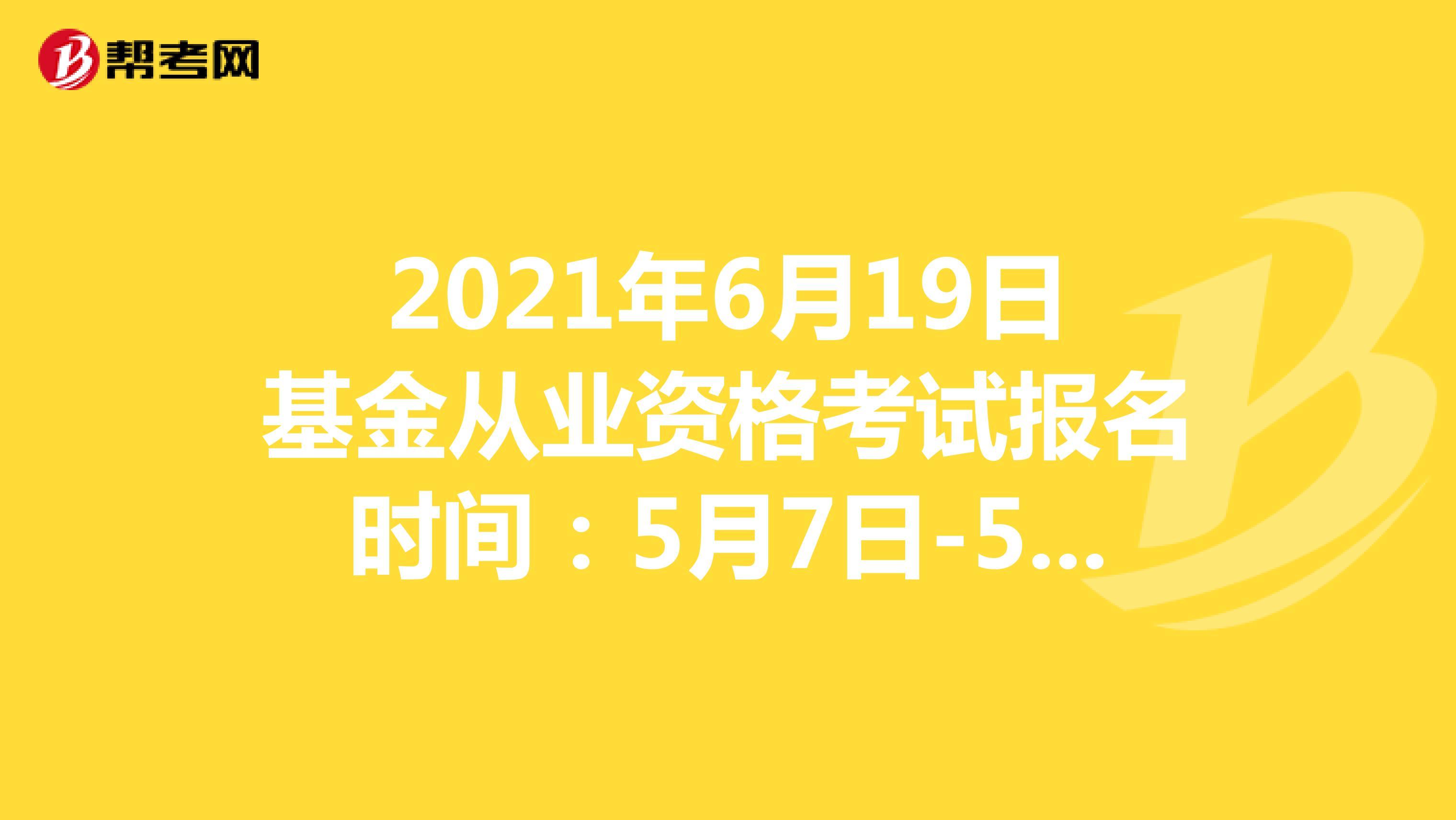 2021年6月19日基金从业资格考试报名时间:5月7日-5月30日