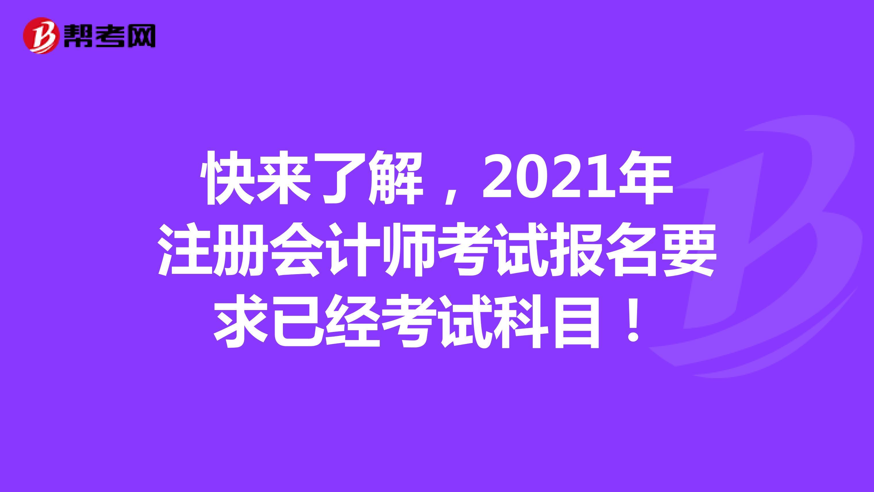 快来了解,2021年【hot88热竞技提款】注册会计师考试报名要求已经考试科目!