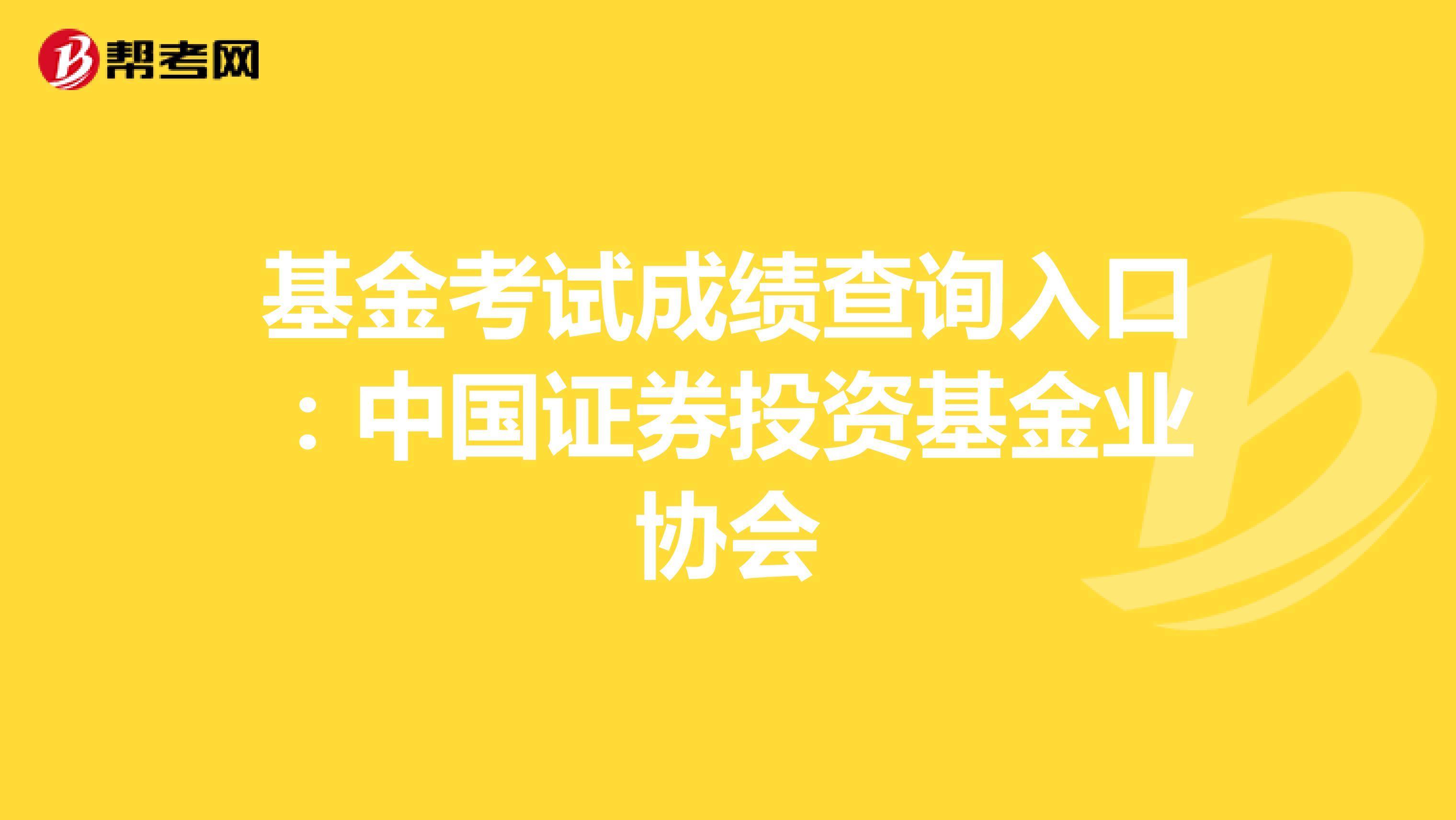 基金考试成绩查询入口:中国证券投资基金业协会