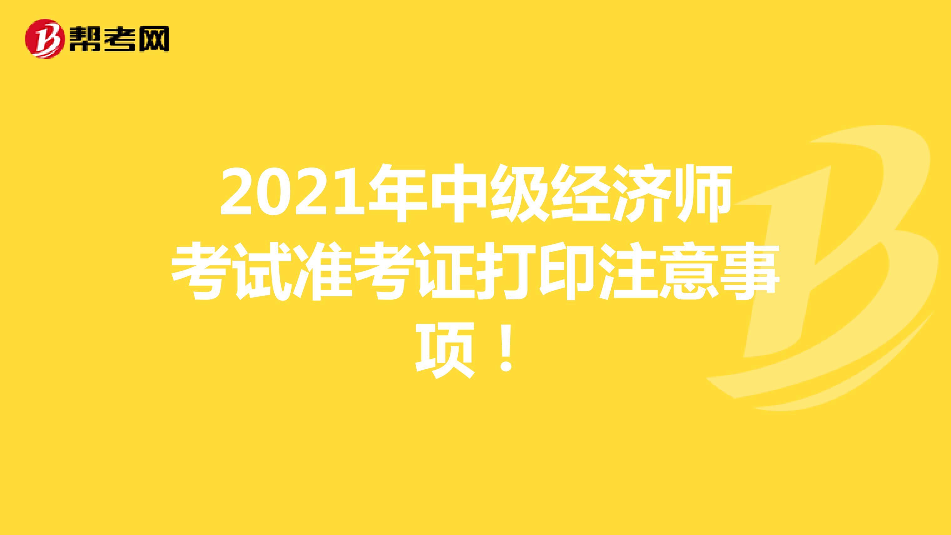 2021年中级经济师考试准考证打印注意事项!