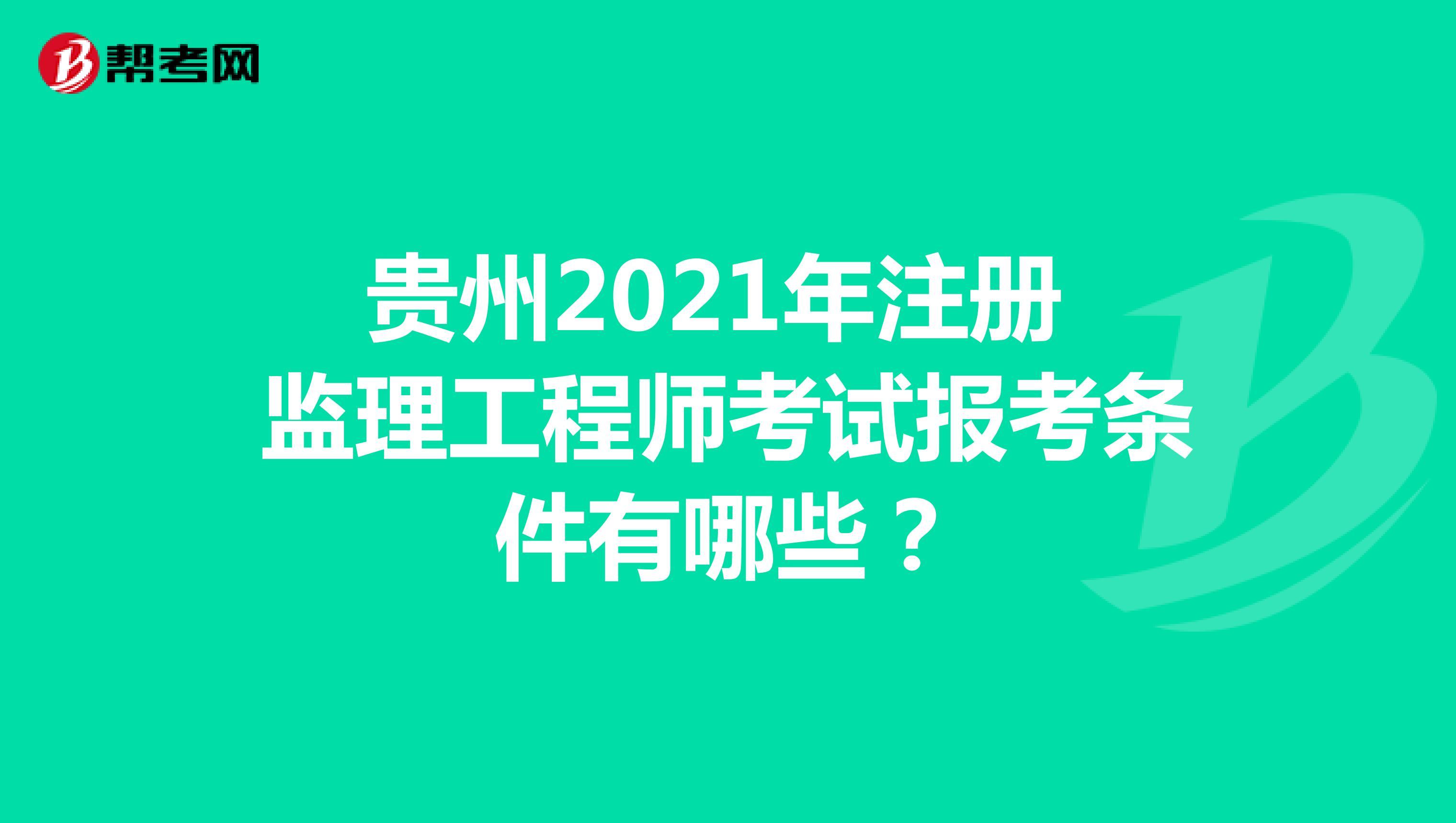 贵州2021年注册监理工程师考试报考条件有哪些?