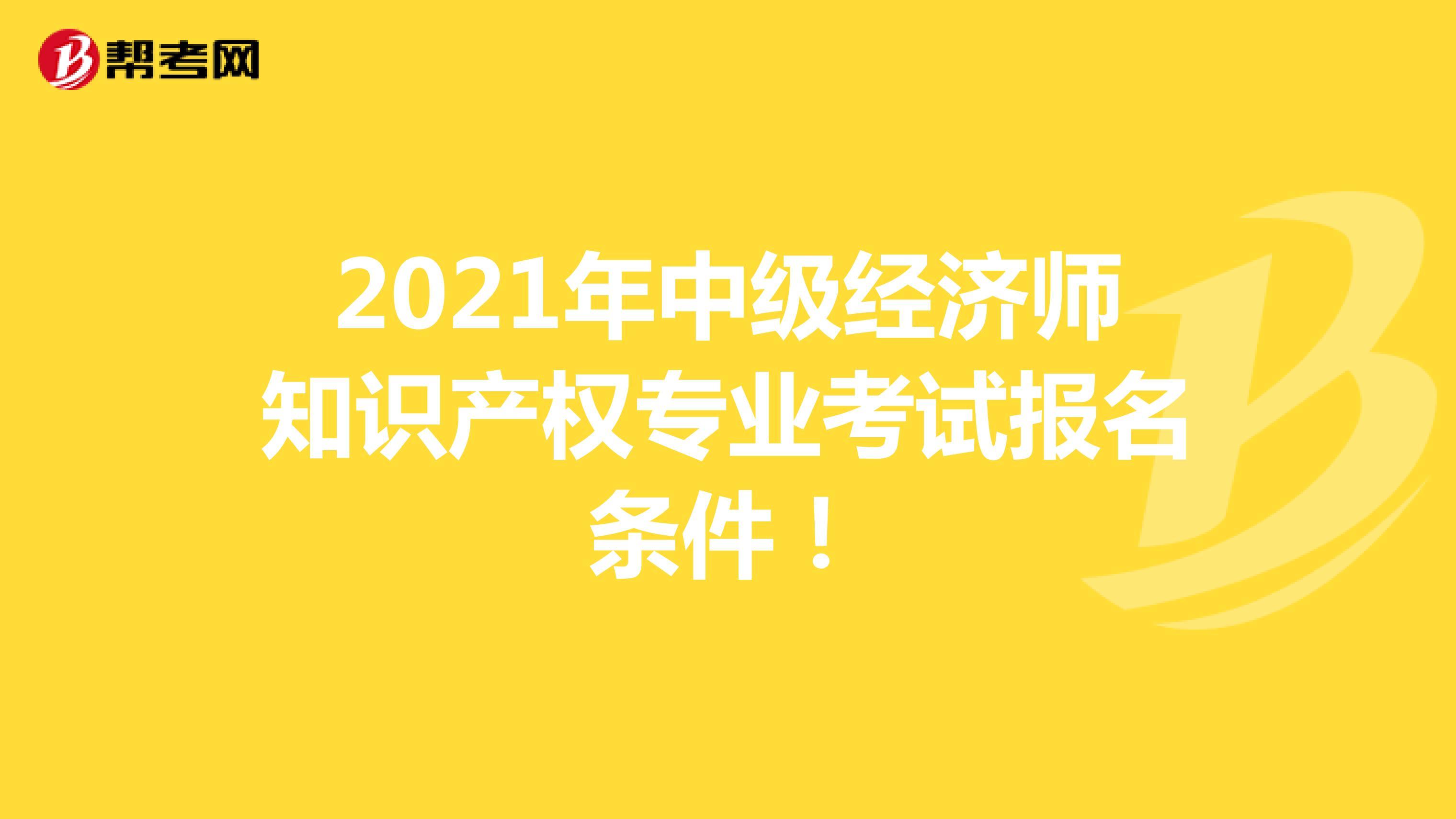 2021年中級經濟師知識產權專業考試報名條件!