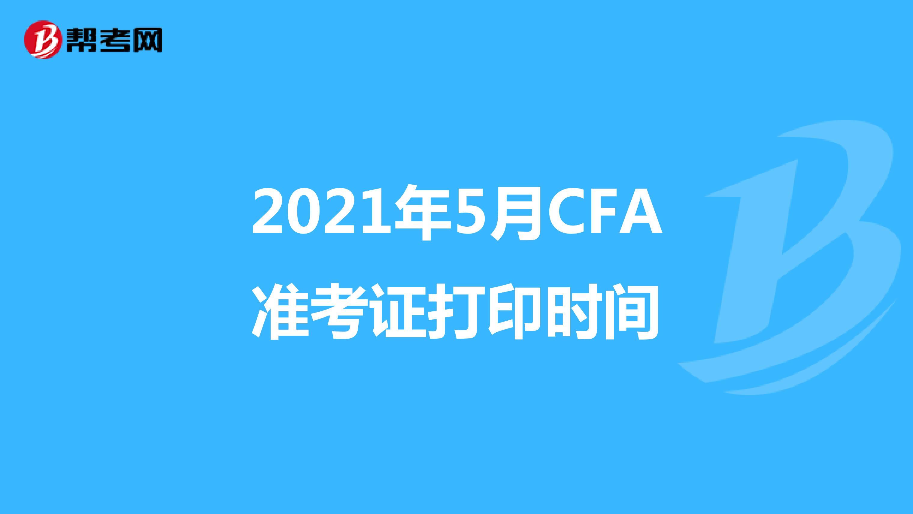 2021年5月CFA準考證打印時間