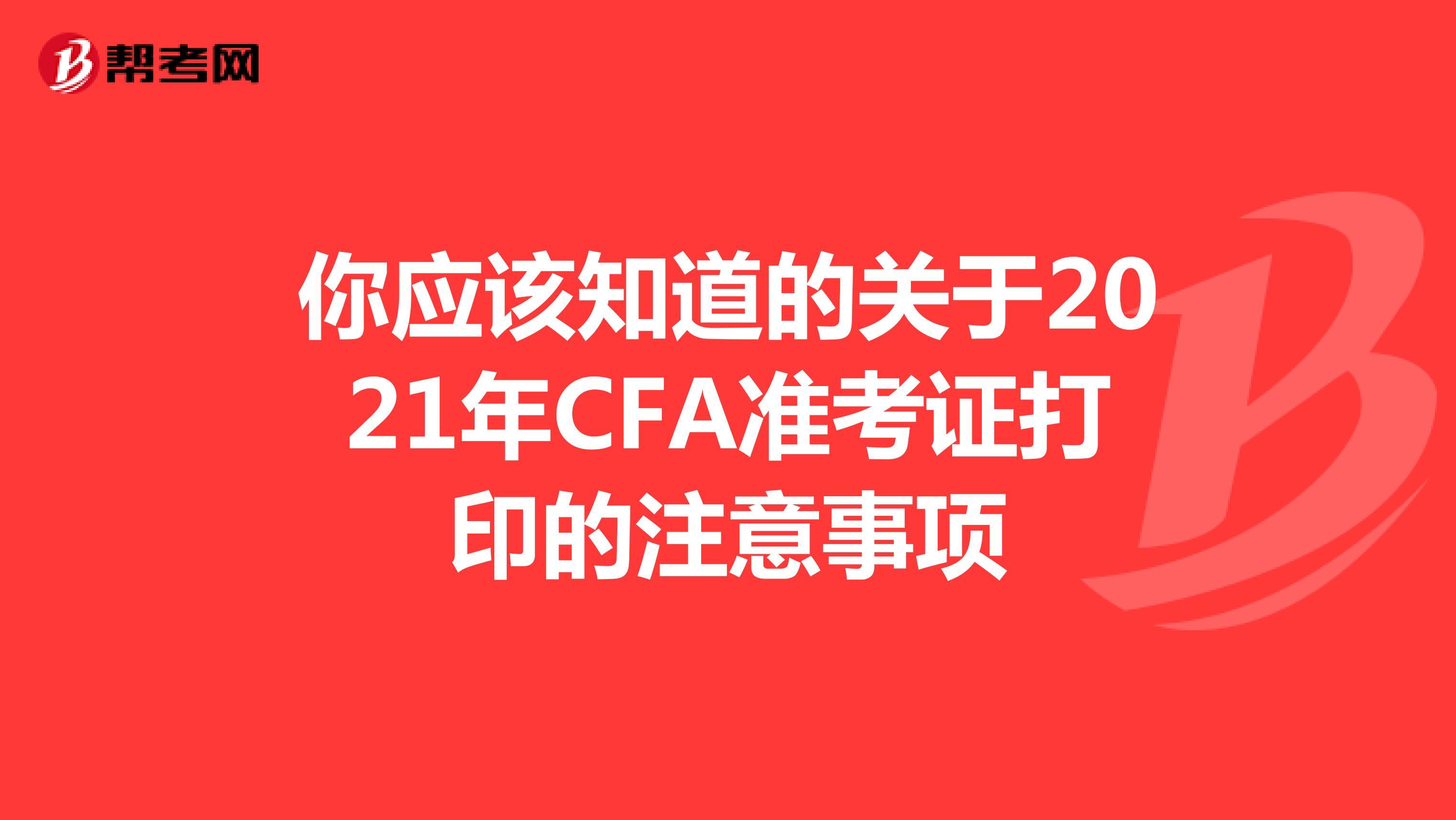 你應該知道的關于2021年CFA準考證打印的注意事項
