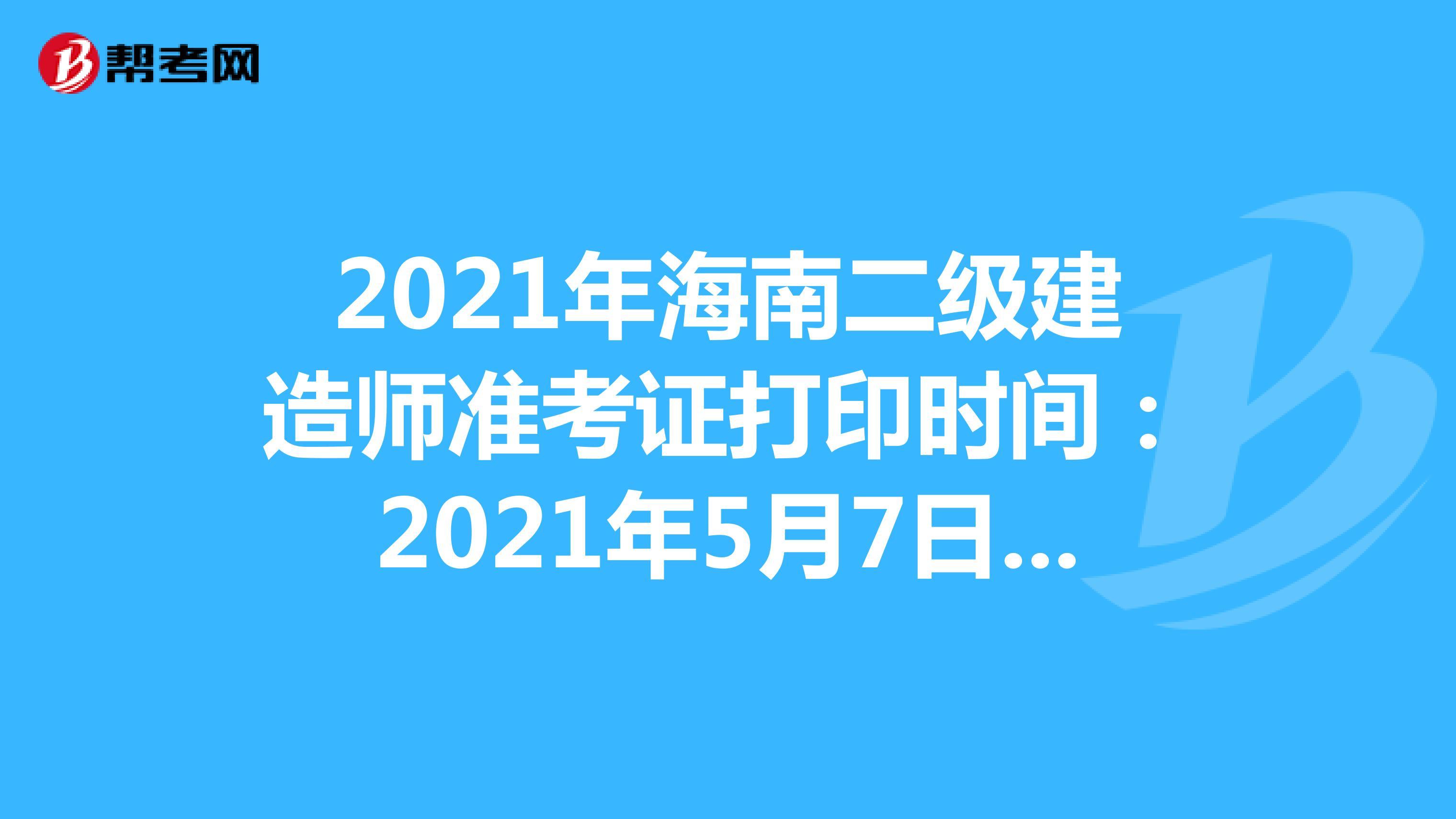 2021年海南二级建造师准考证打印时间:2021年5月7日-21日