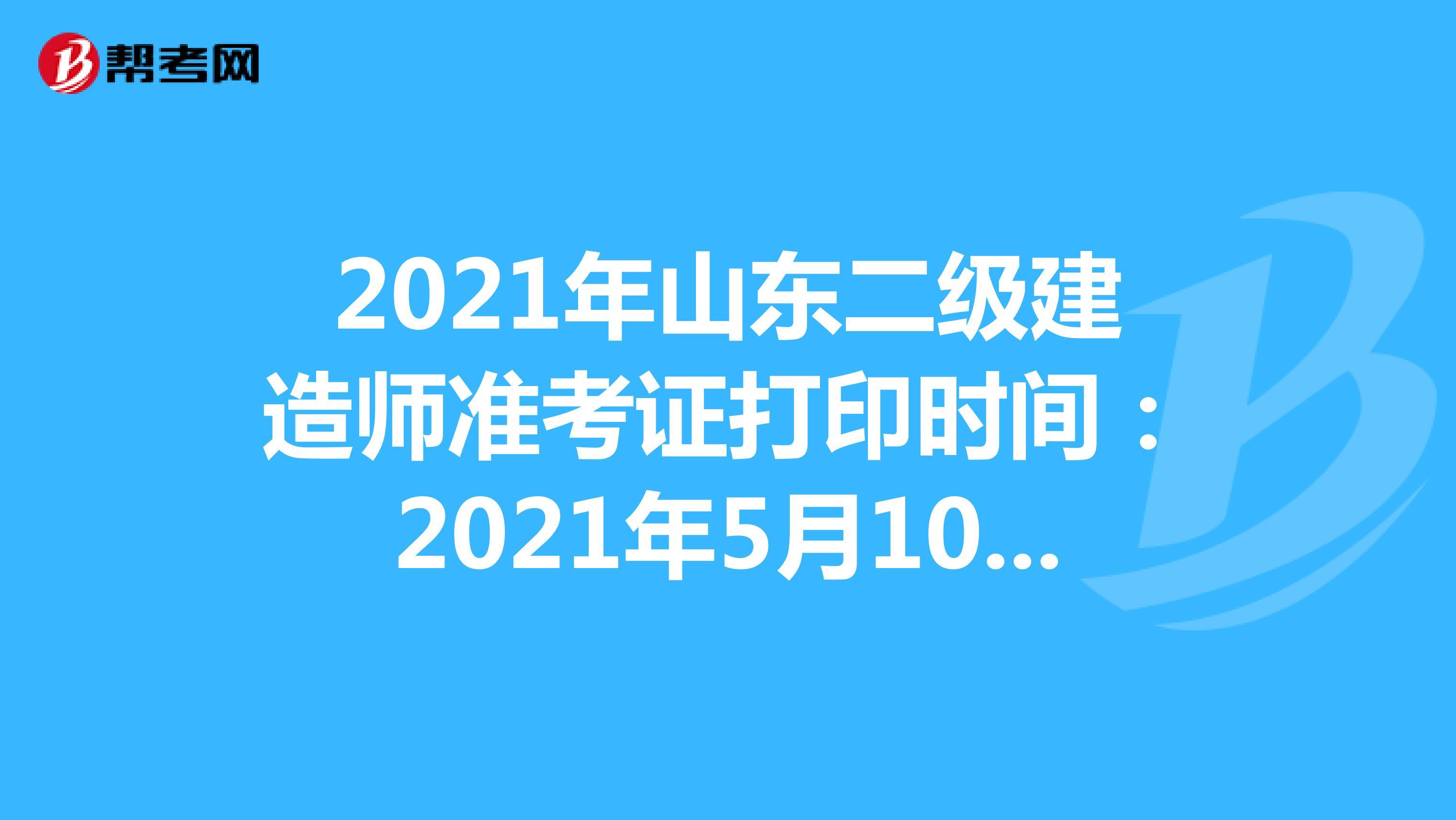 2021年山东二级建造师准考证打印时间:2021年5月10日-5月30日