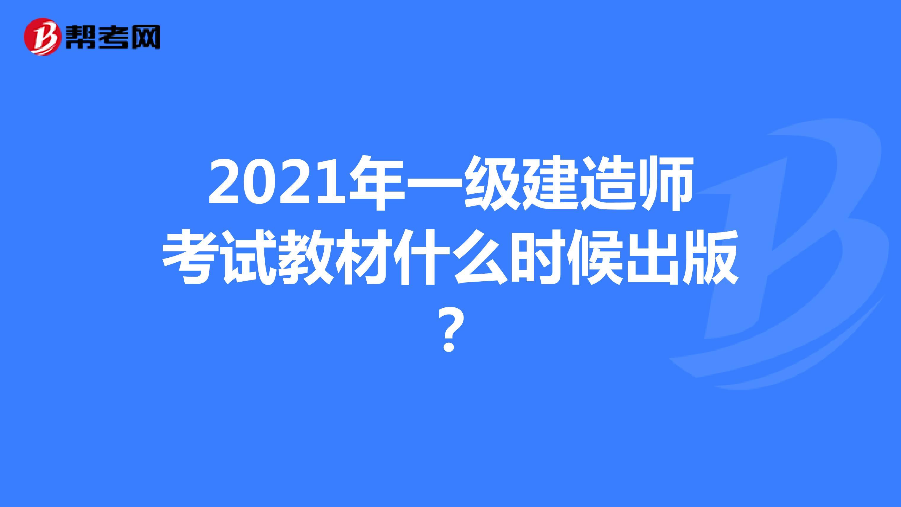 2021年【热竞技下载开户】一级建造师考试教材什么时候出版?