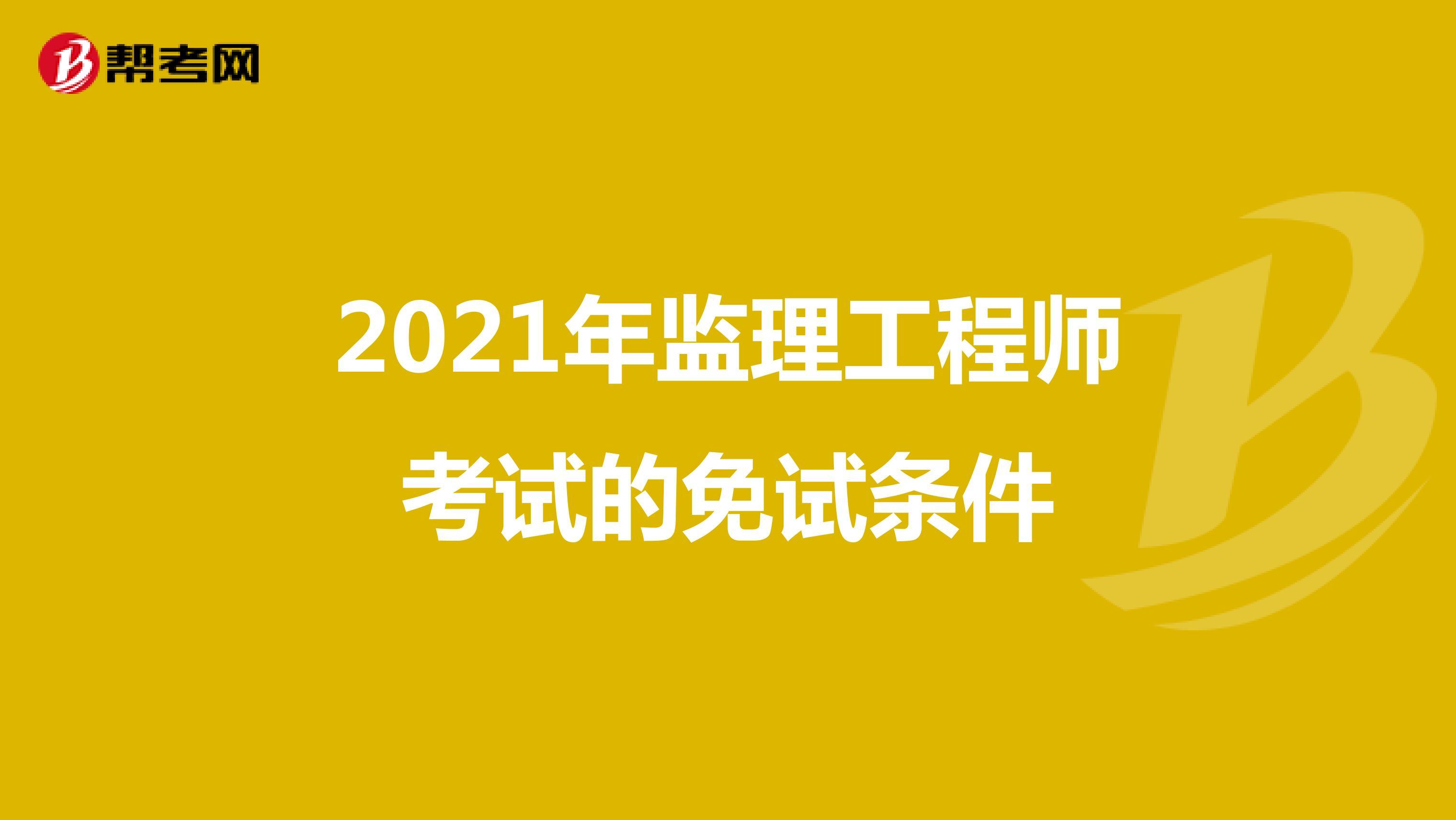 2021年监理工程师考试的免试条件