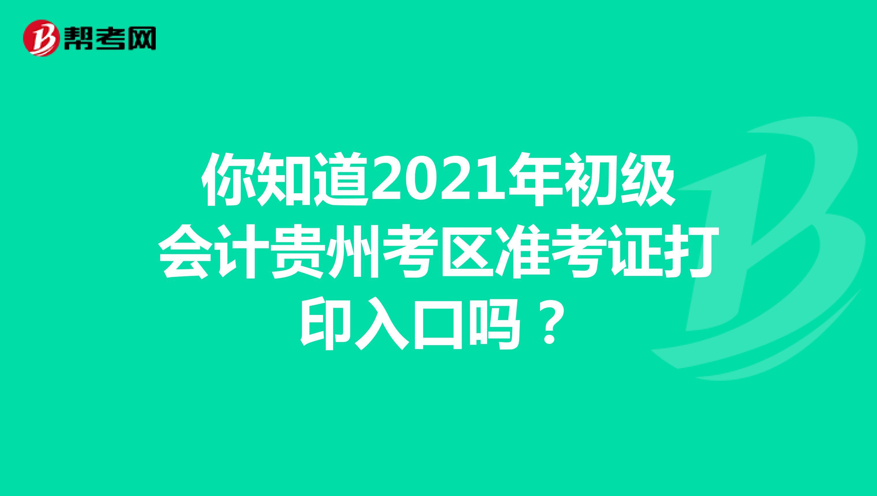 你知道2021年初级会计贵州考区准考证打印入口吗?