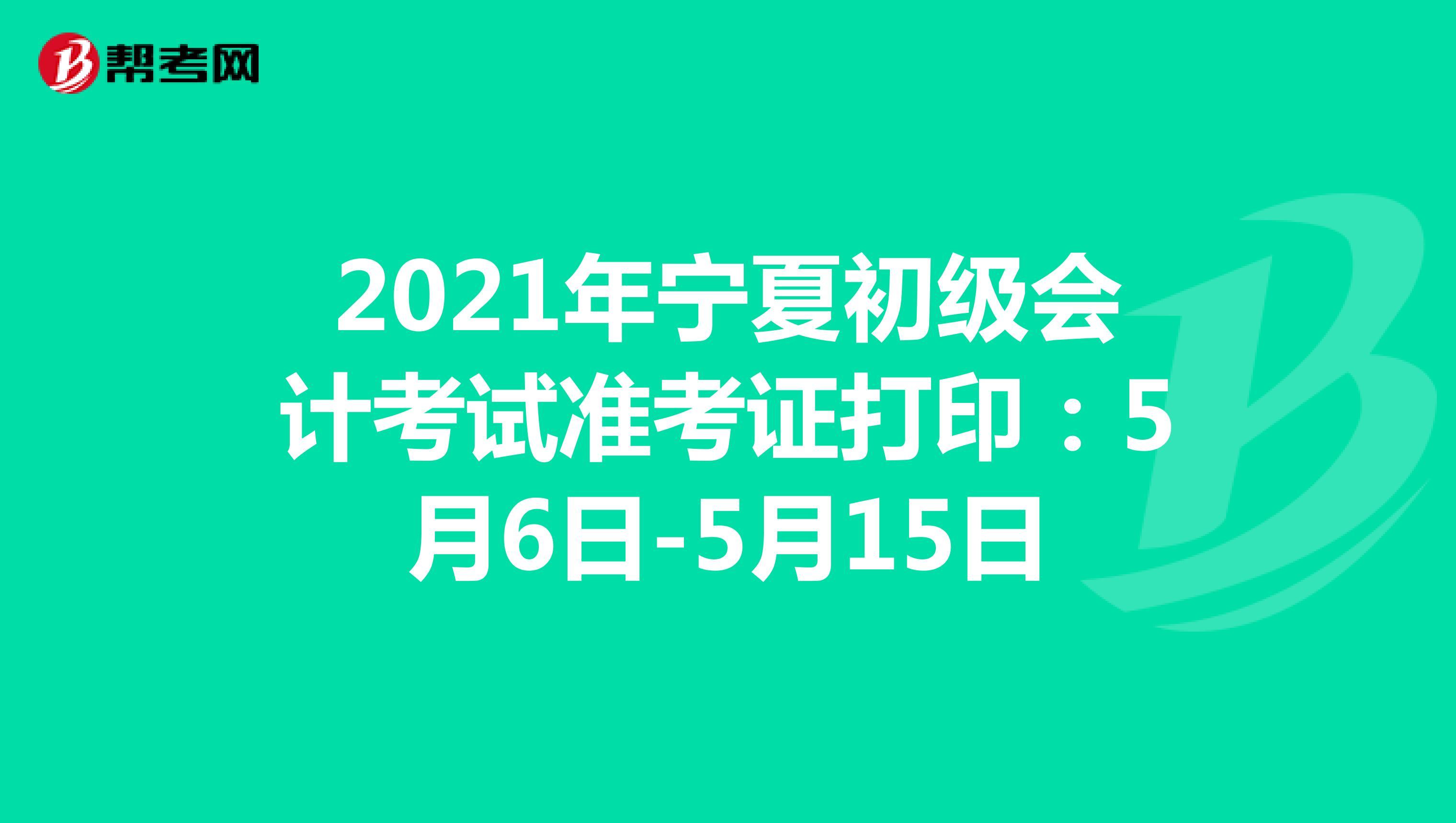2021年宁夏初级会计考试准考证打印:5月6日-5月15日