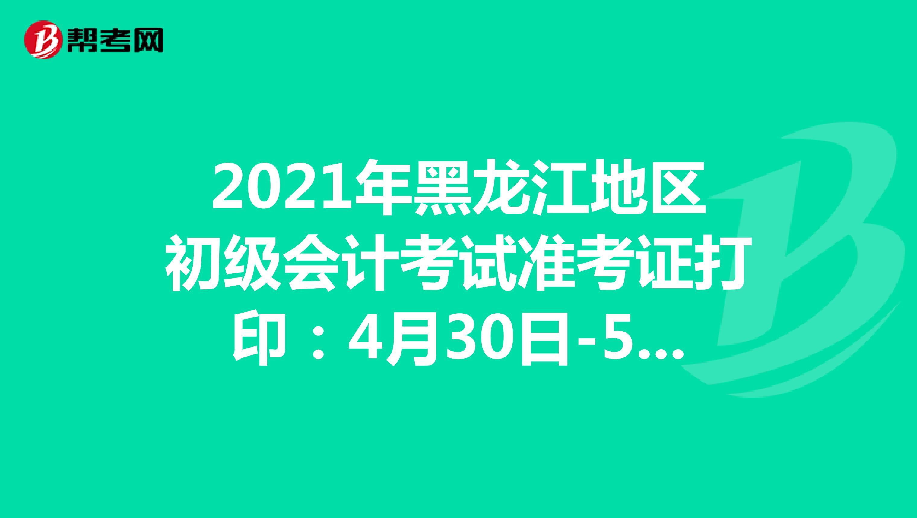 2021年黑龙江地区初级会计考试准考证打印:4月30日-5月14日
