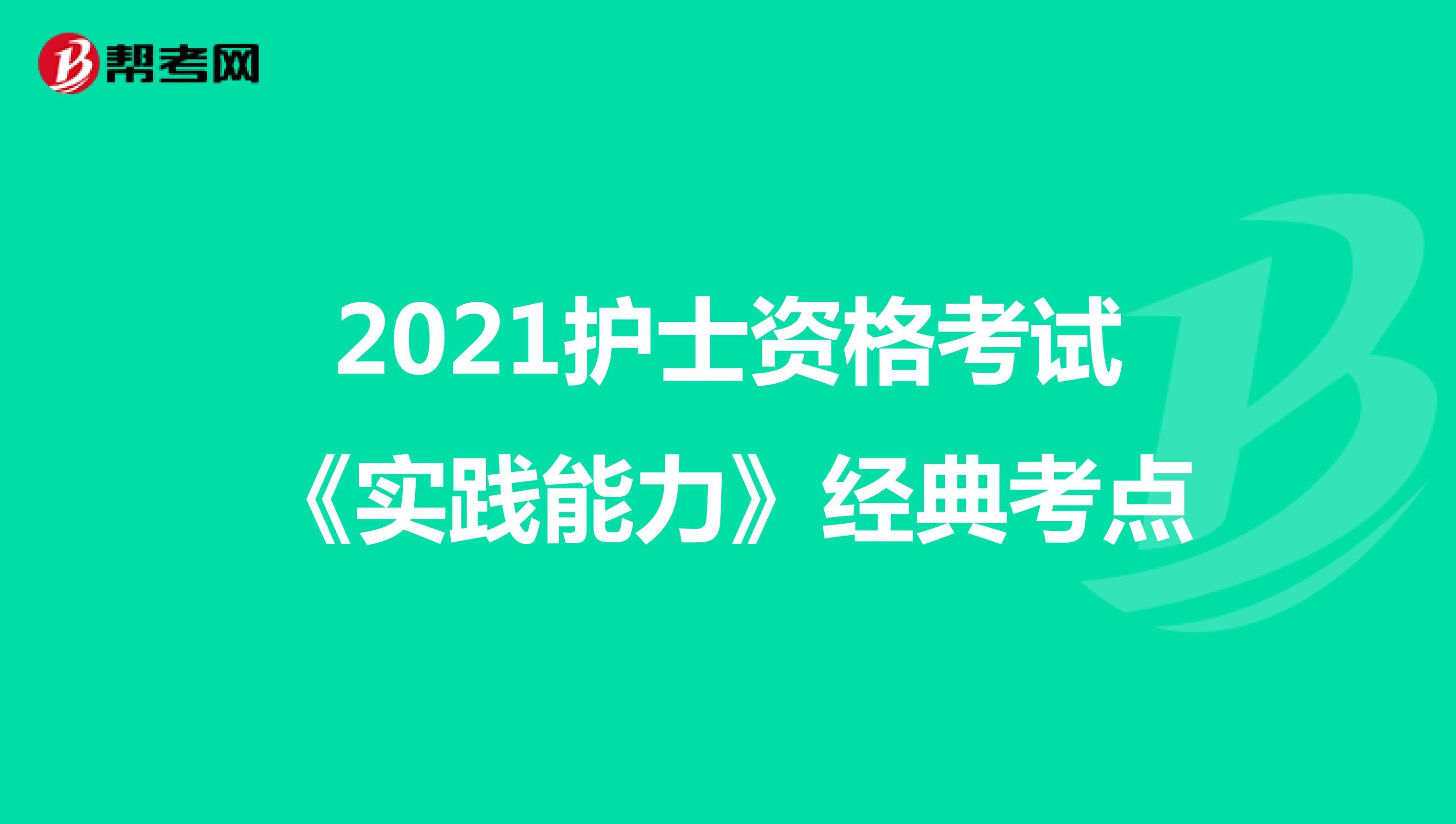 2021护士资格考试《实践能力》经典考点