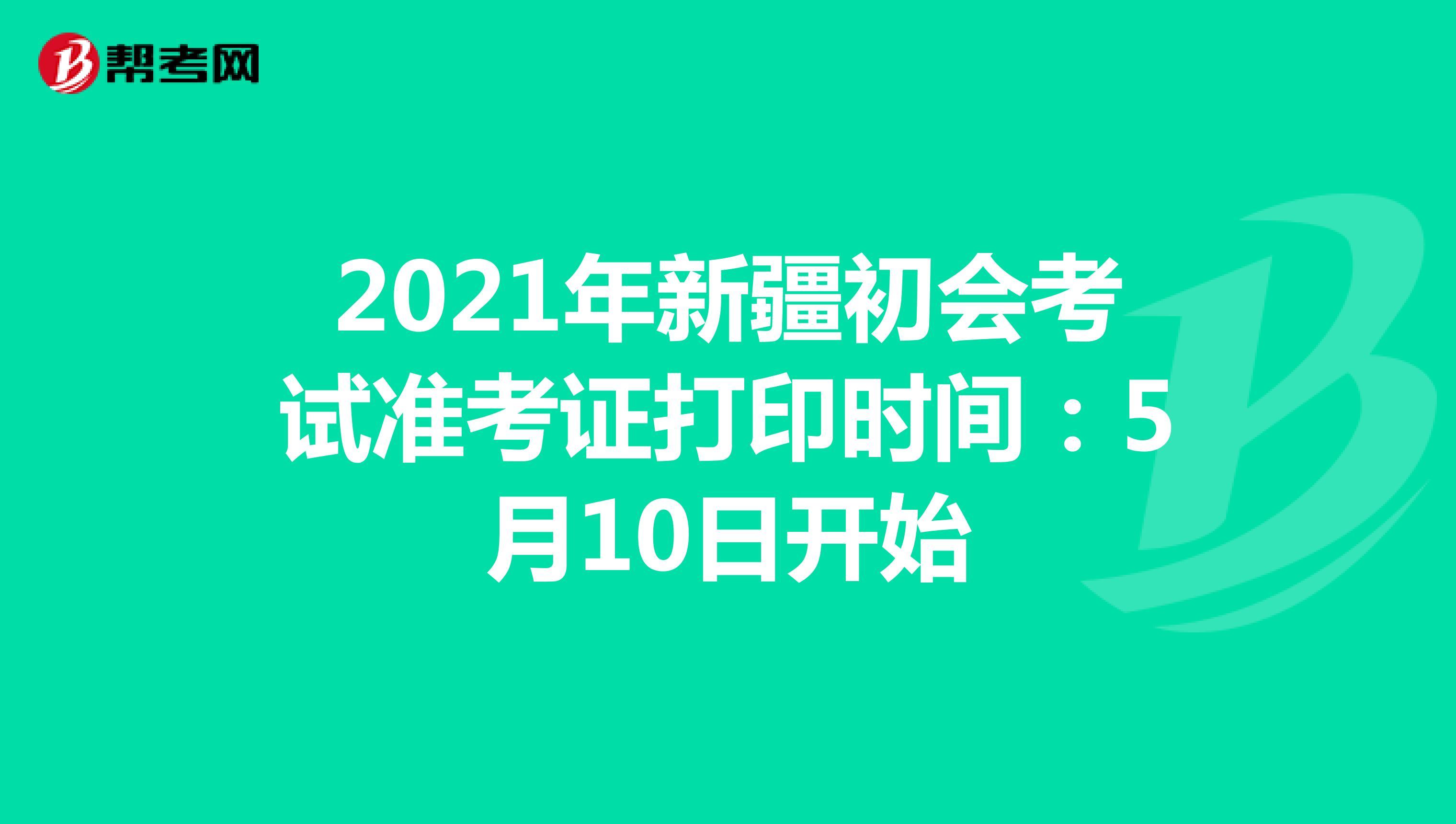 2021年新疆初会考试准考证打印时间:5月10日开始