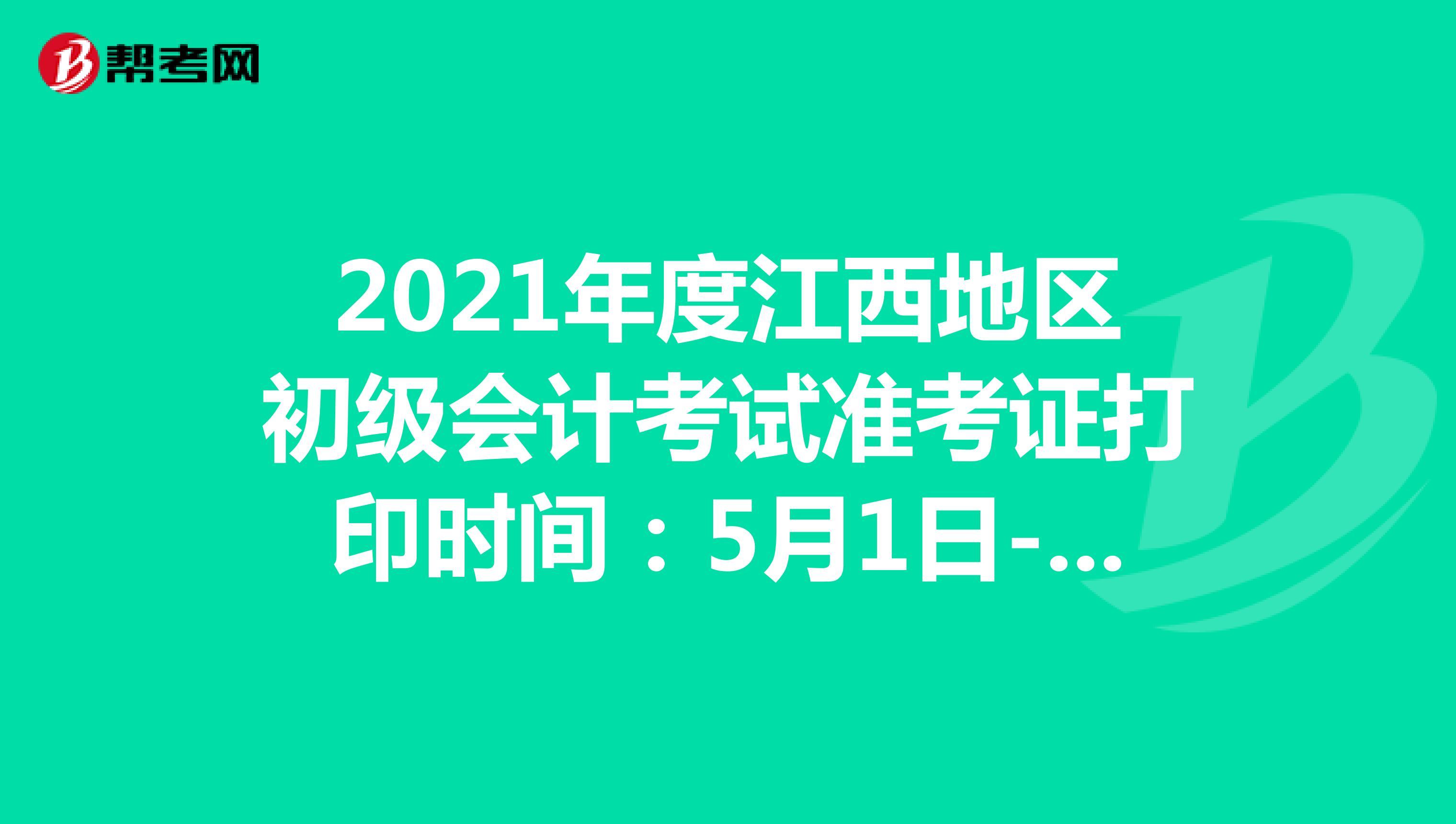 2021年度江西地区初级会计考试准考证打印时间:5月1日-12日