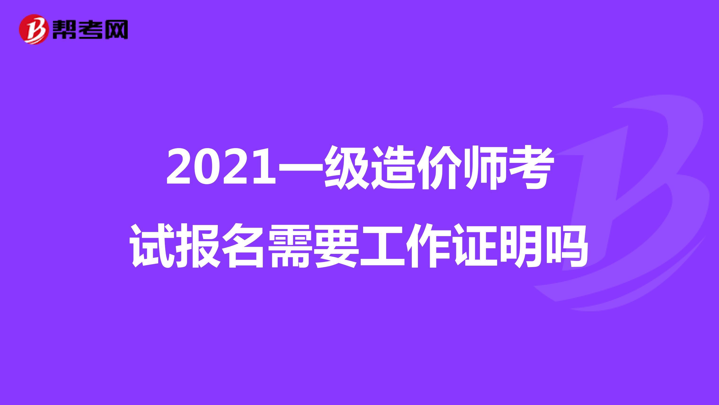 2021一级造价师考试报名需要工作证明吗