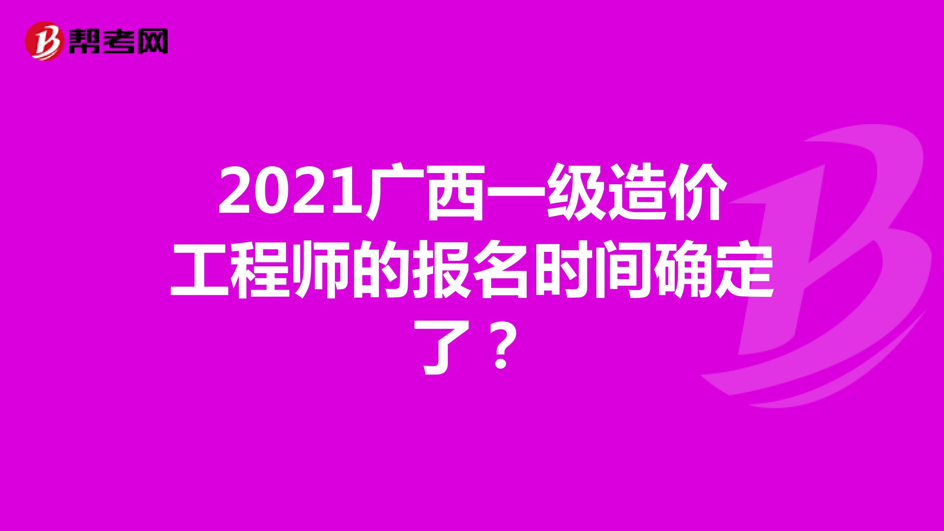 2021广西一级造价工程师的报名时间确定了?