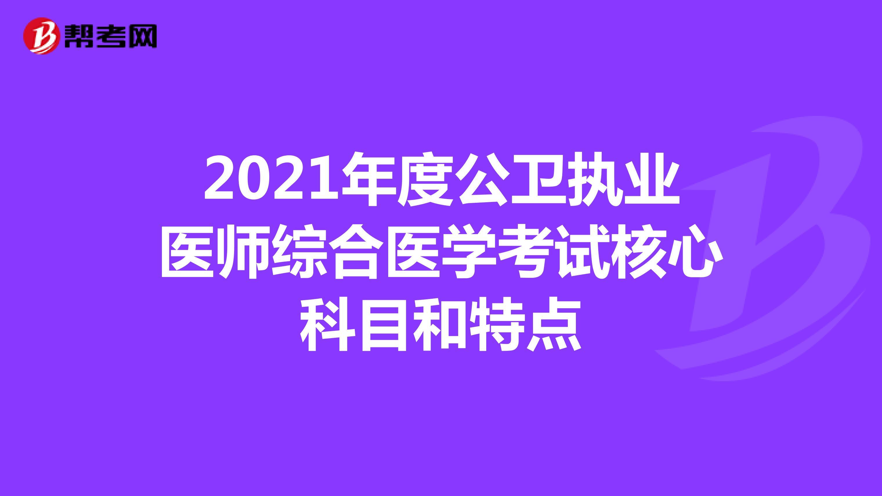 2021年度公卫执业医师综合医学考试核心科目和特点