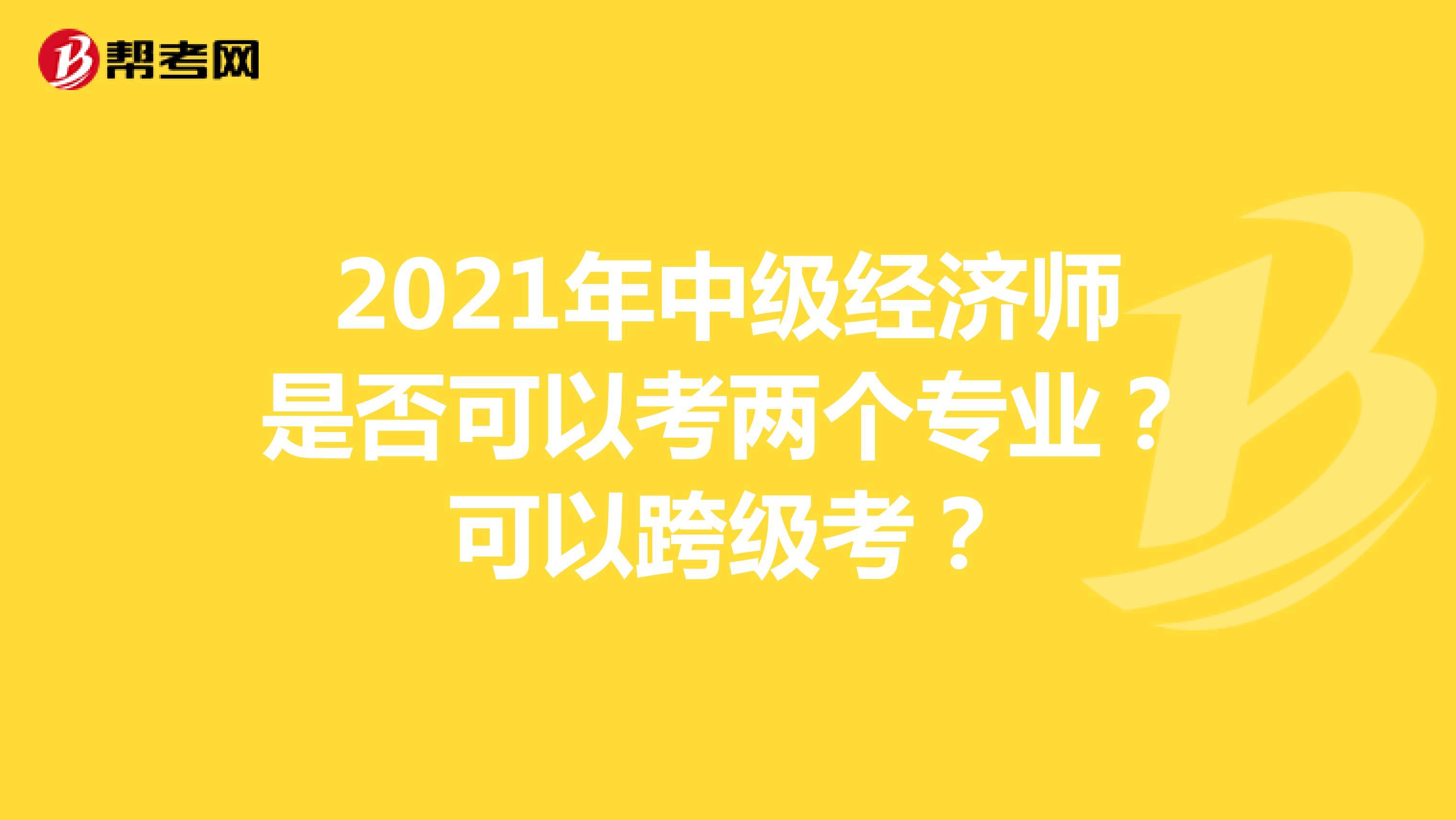 2021年中级经济师是否可以考两个专业?可以跨级考?