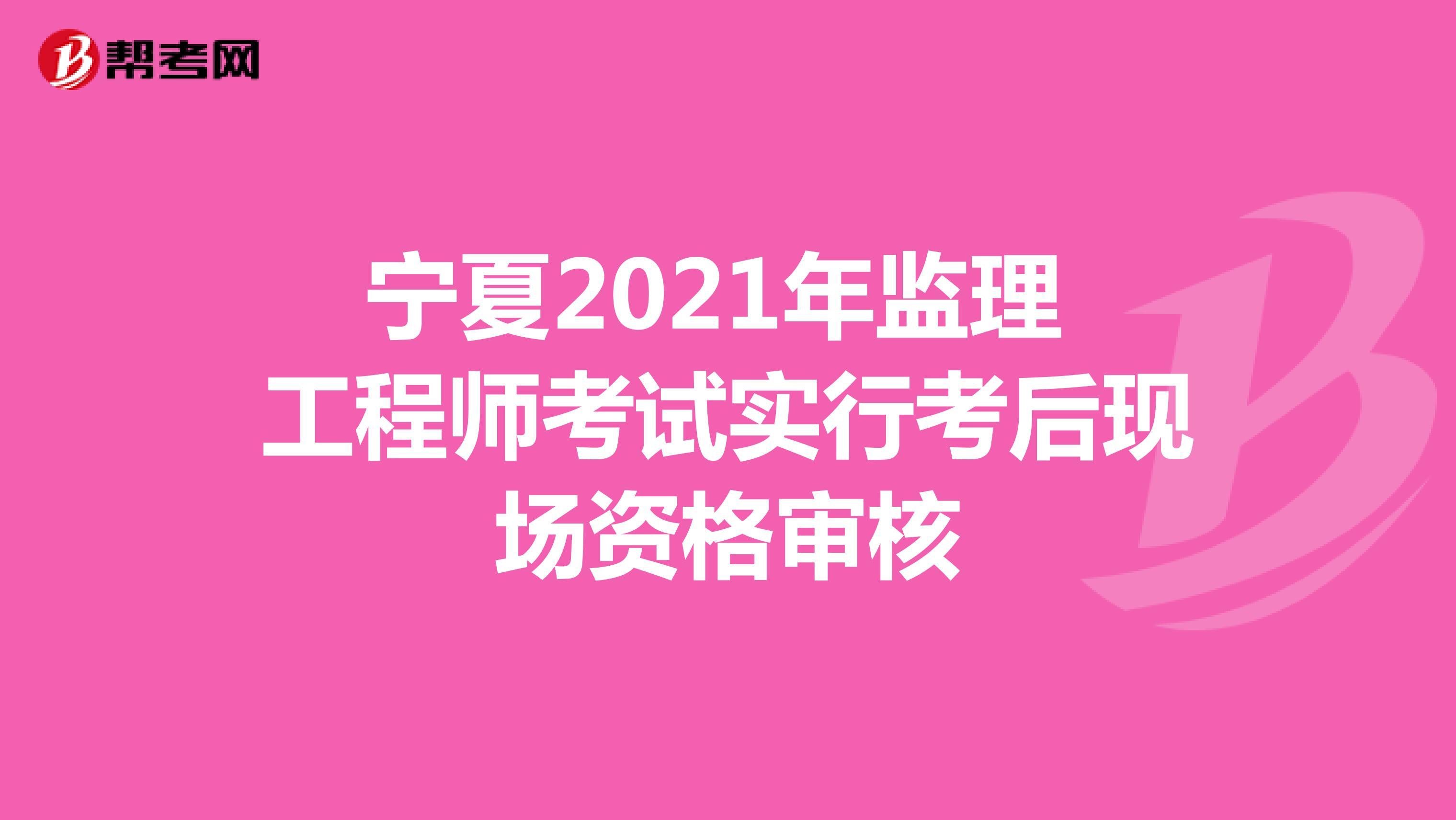 宁夏2021年监理工程师考试实行考后现场资格审核