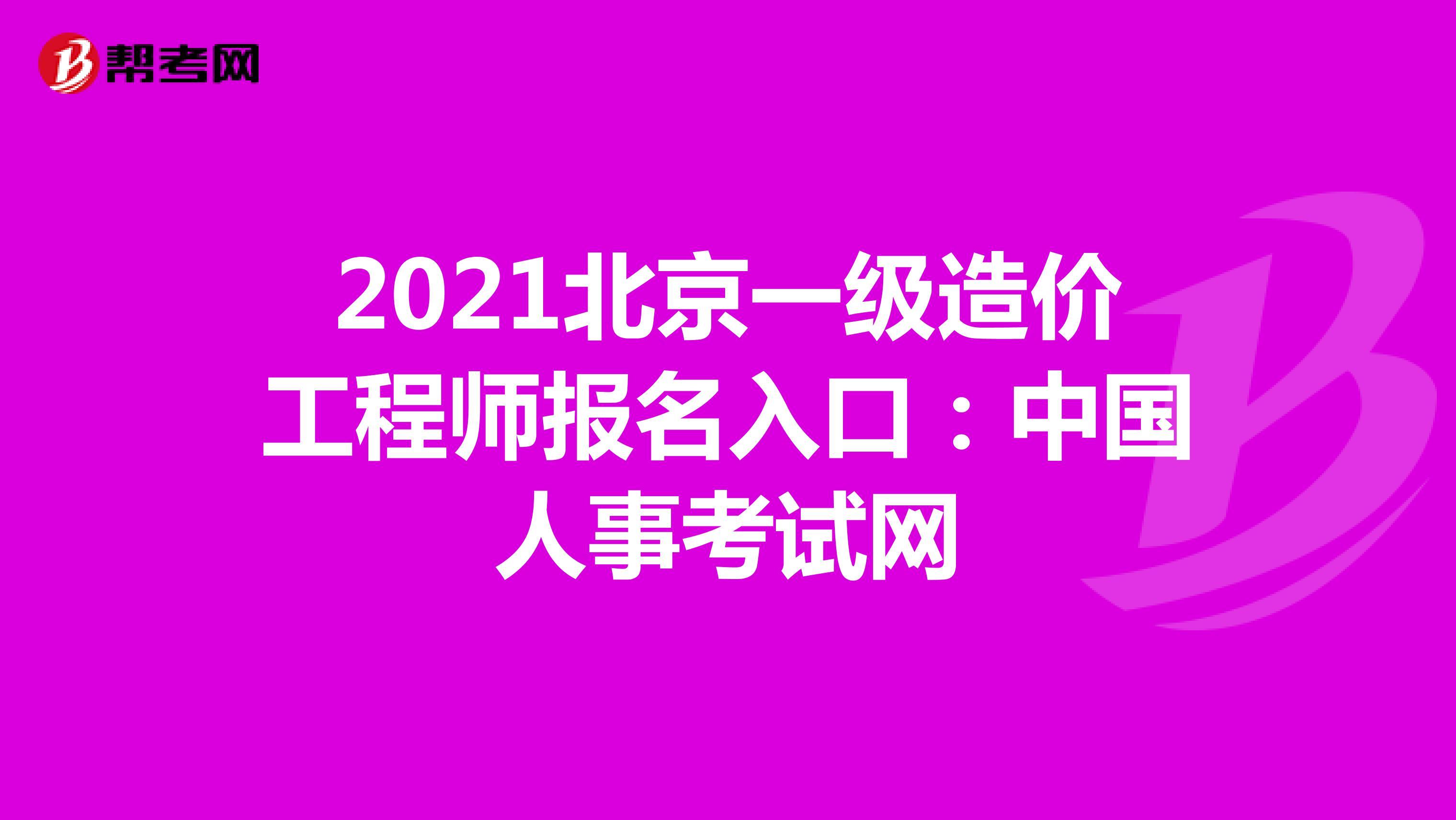 2021北京一级造价工程师报名入口:中国人事考试网