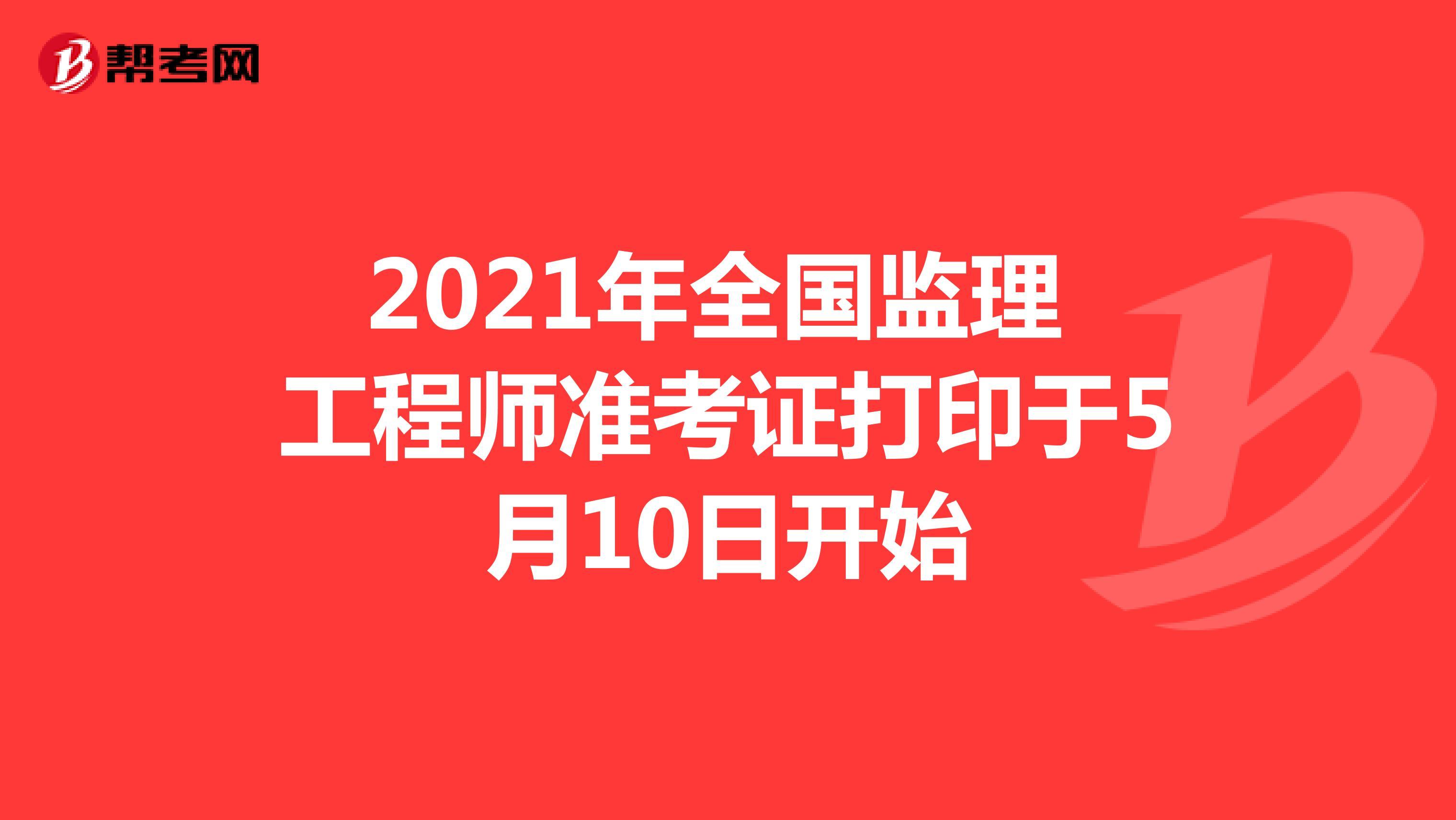 2021年全国监理工程师准考证打印于5月10日开始