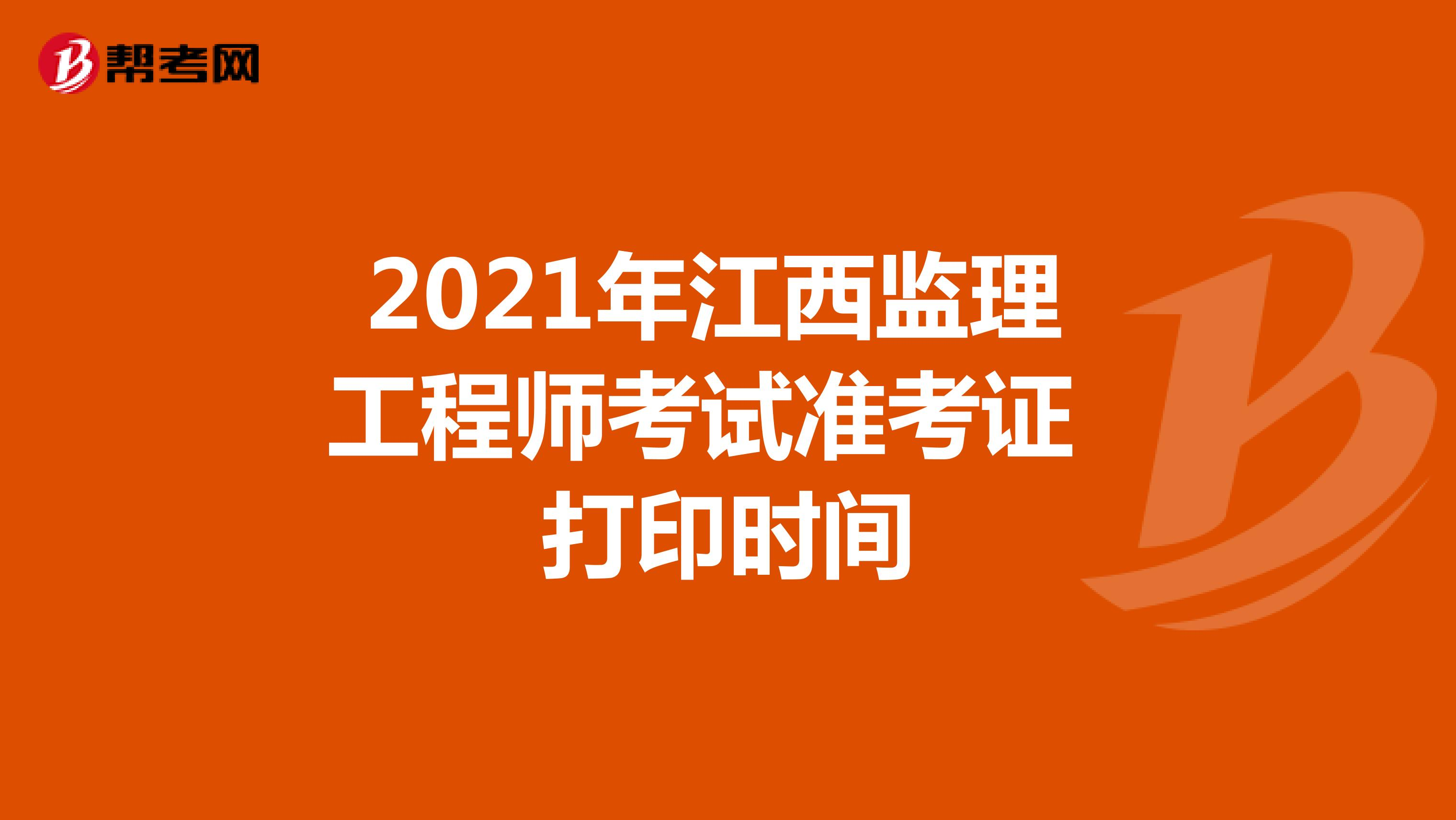 2021年江西监理工程师考试准考证打印时间已公布