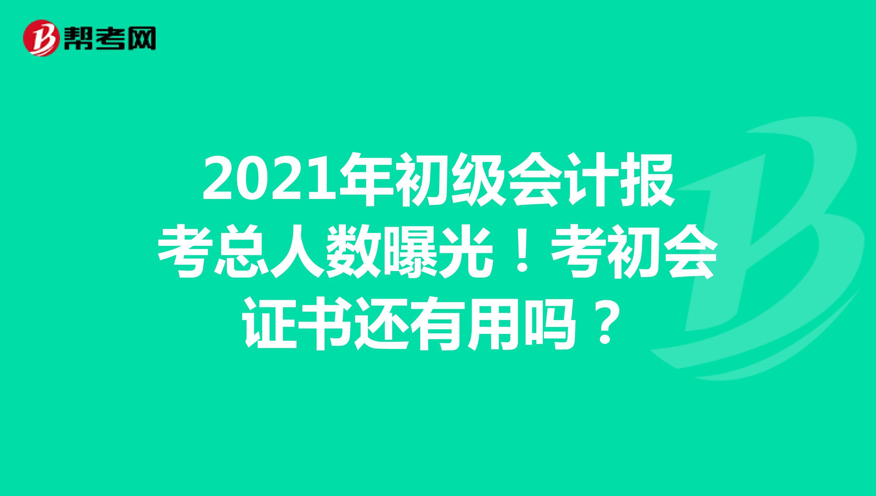 2021年初级会计报考总人数曝光!考初会证书还有用吗?