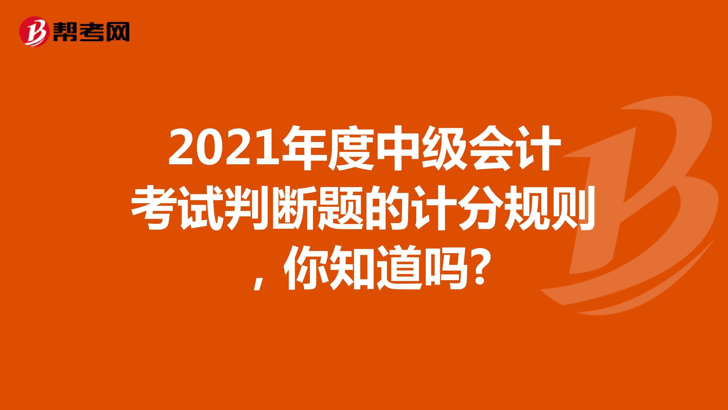 2021年度中级会计考试判断题的计分规则,你知道吗?