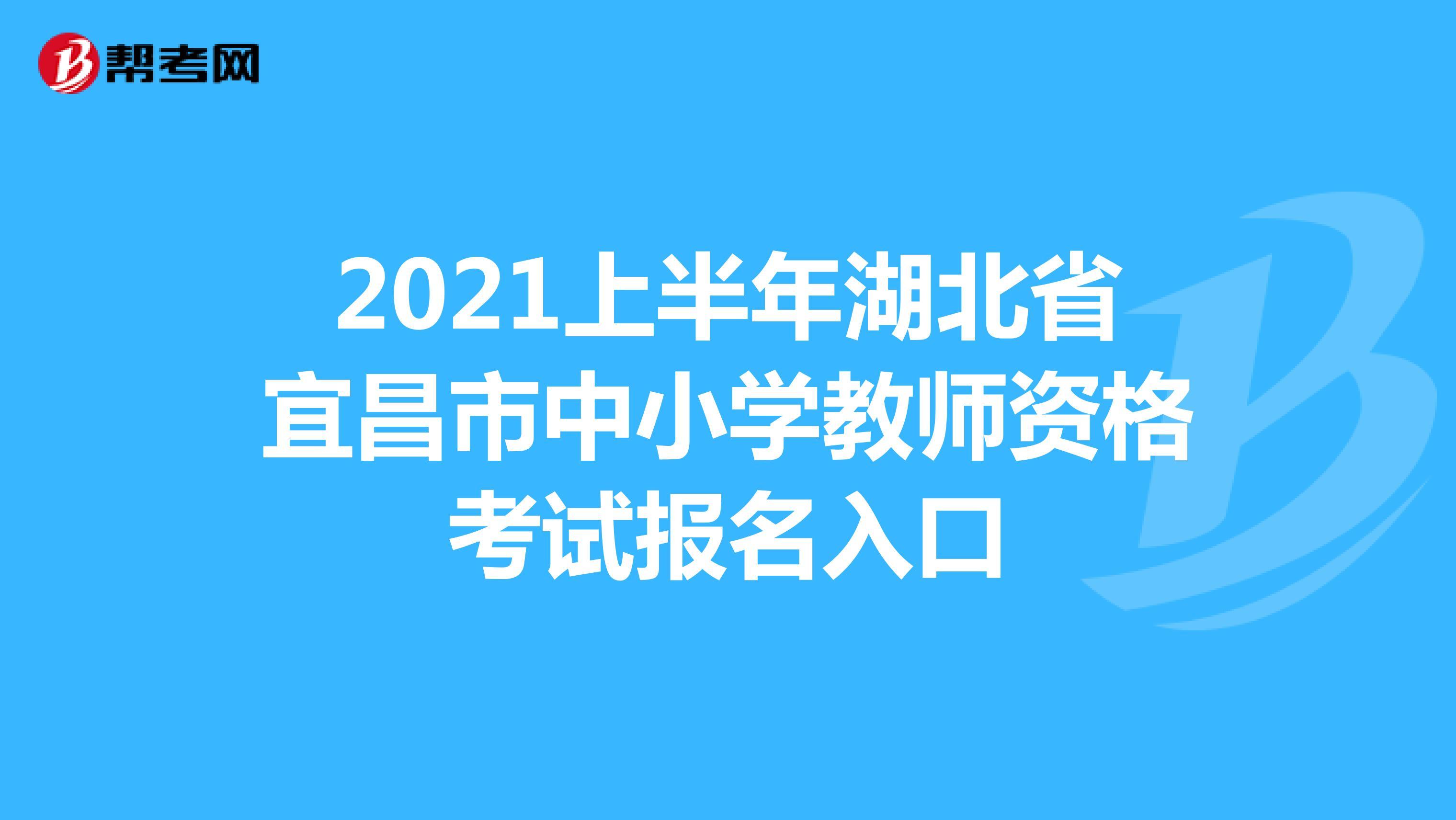 2021上半年湖北省宜昌市中小学教师资格考试报名入口