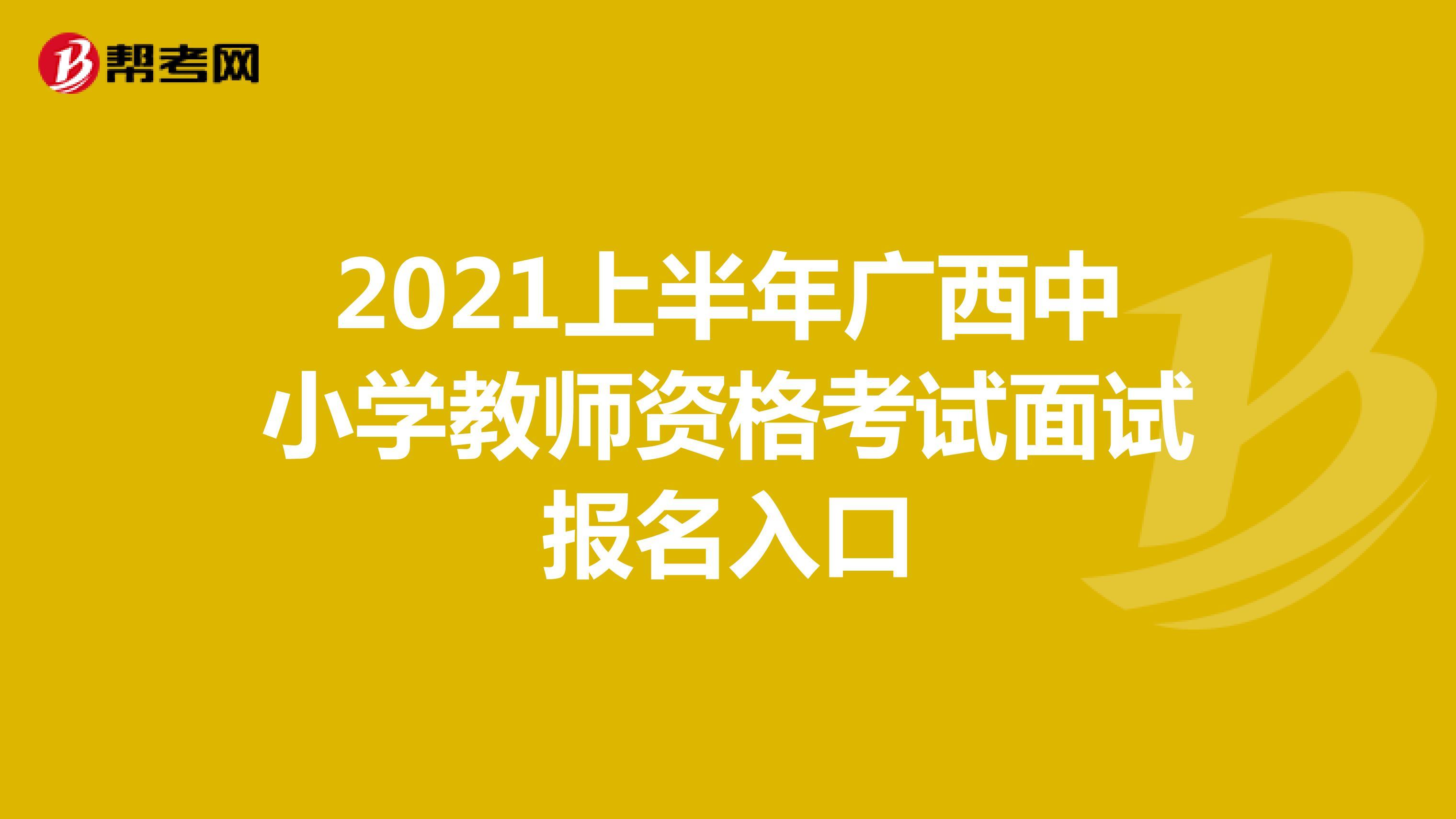 2021上半年广西中小学教师资格考试面试报名入口