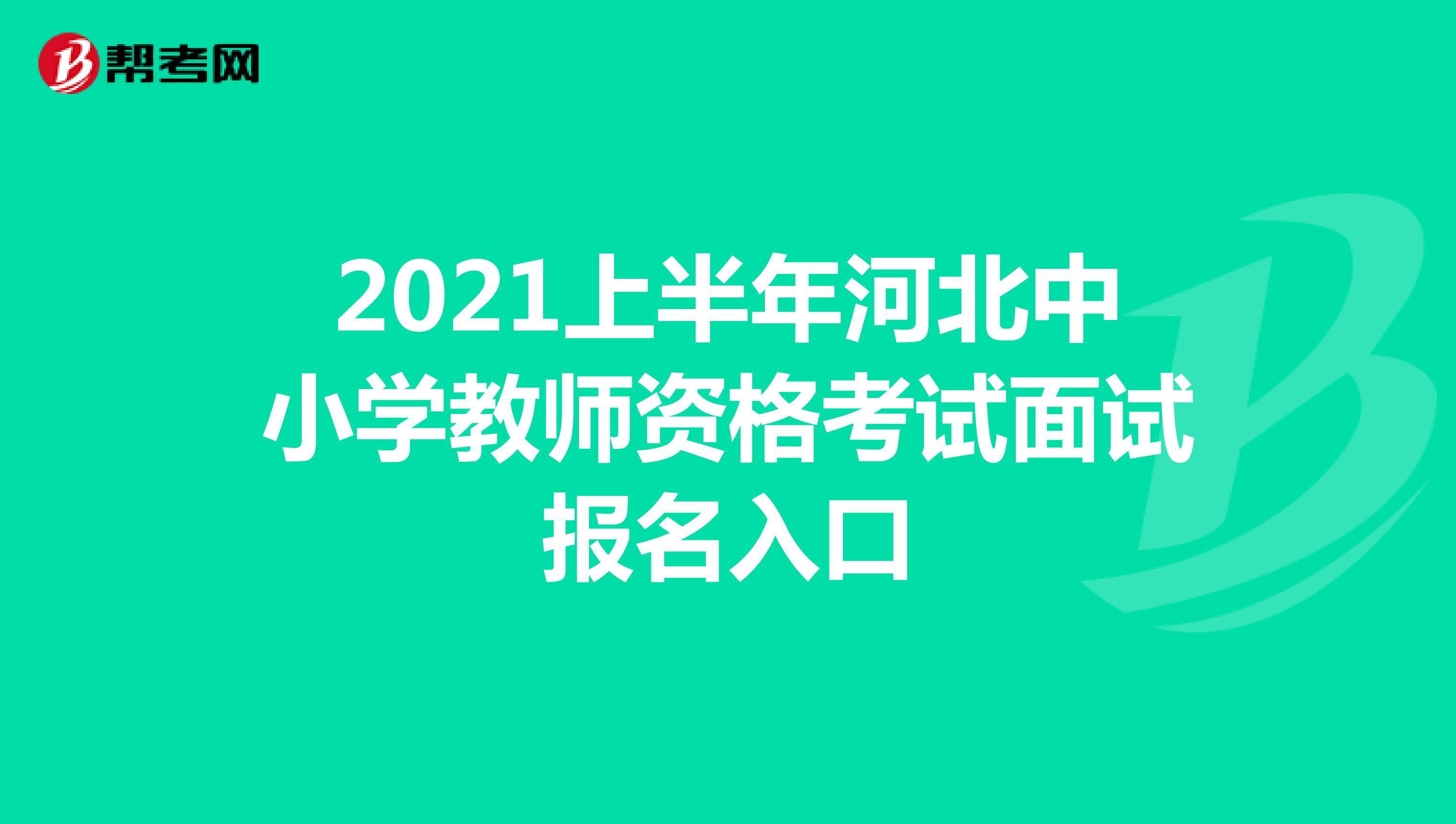2021上半年河北中小学教师资格考试面试报名入口