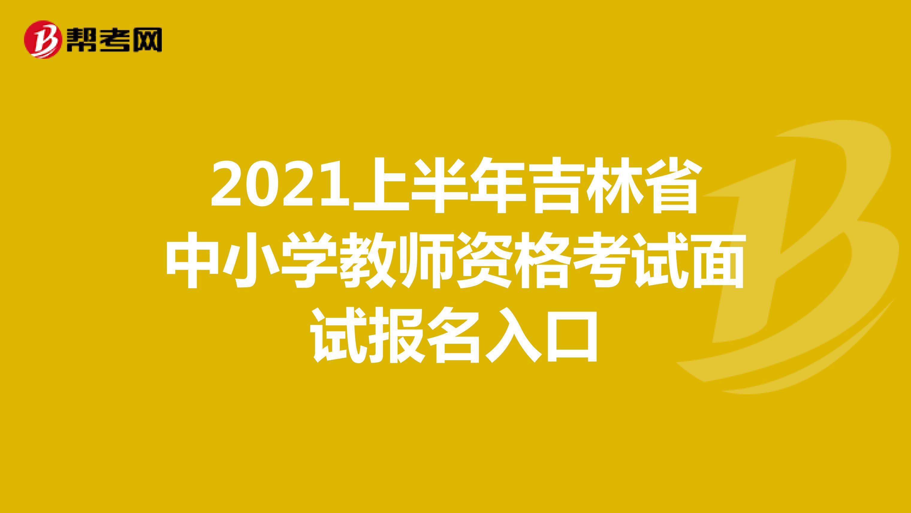 2021上半年吉林省中小学教师资格考试面试报名入口